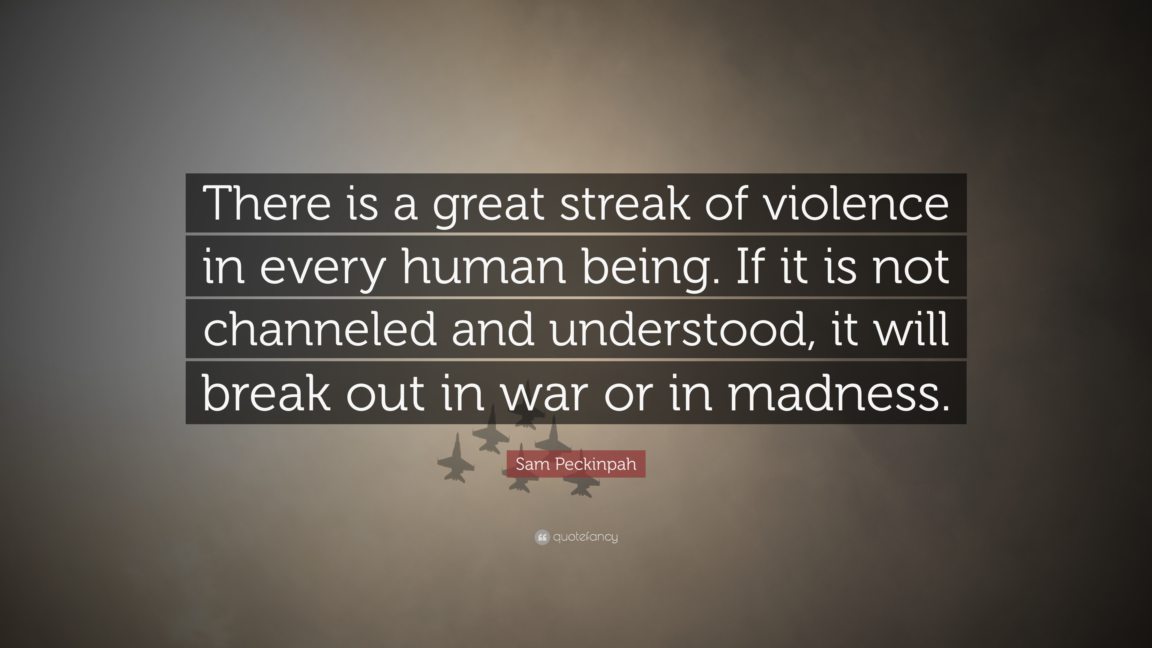 Sam Peckinpah Quote There Is A Great Streak Of Violence In Every
