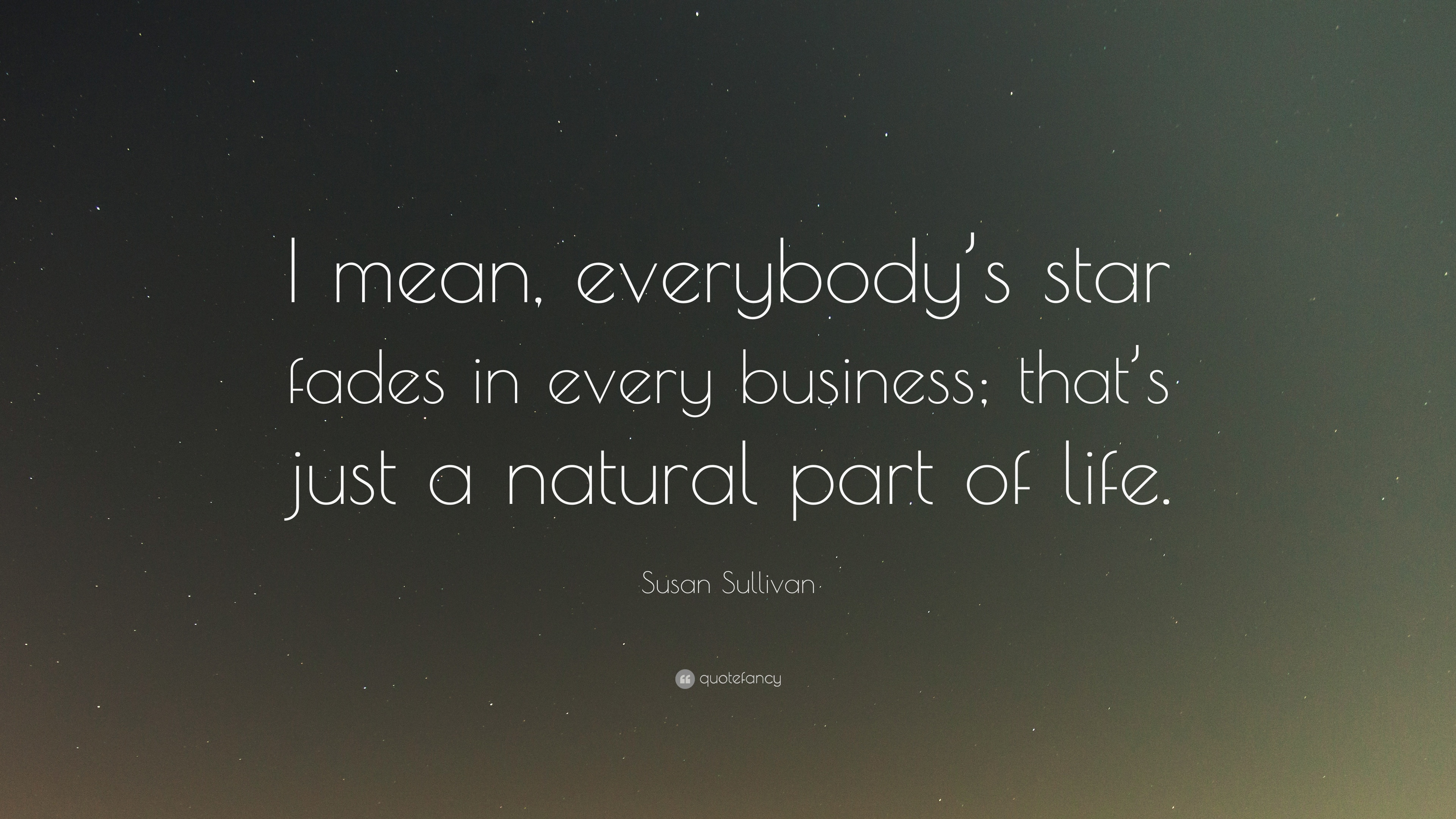 """Susan Sullivan Quote: """"I mean, everybody's star fades in every business;  that's"""
