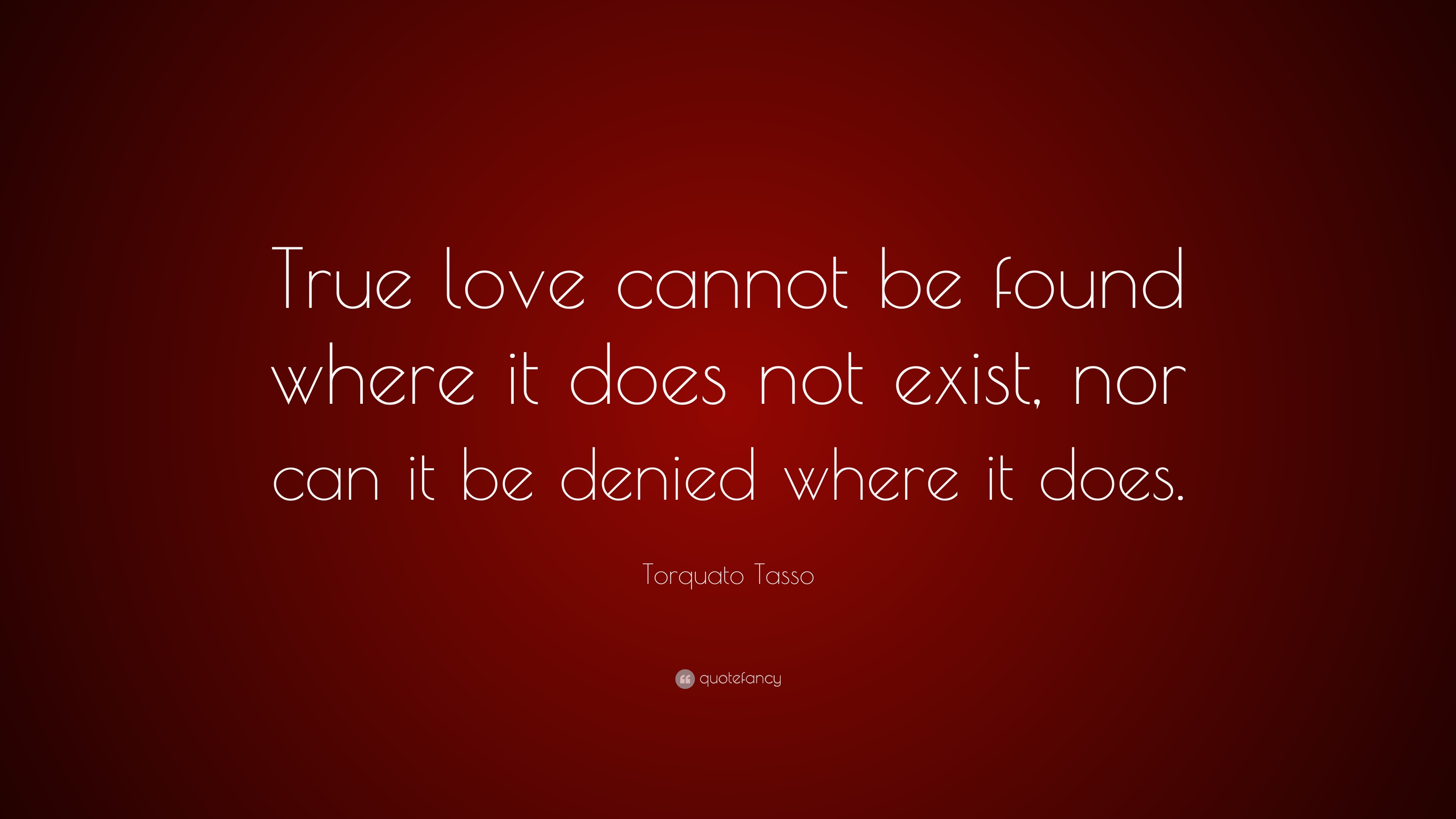 Torquato Tasso Quote True Love Cannot Be Found Where It Does Not Exist Nor Can It Be Denied Where It Does 7 Wallpapers Quotefancy