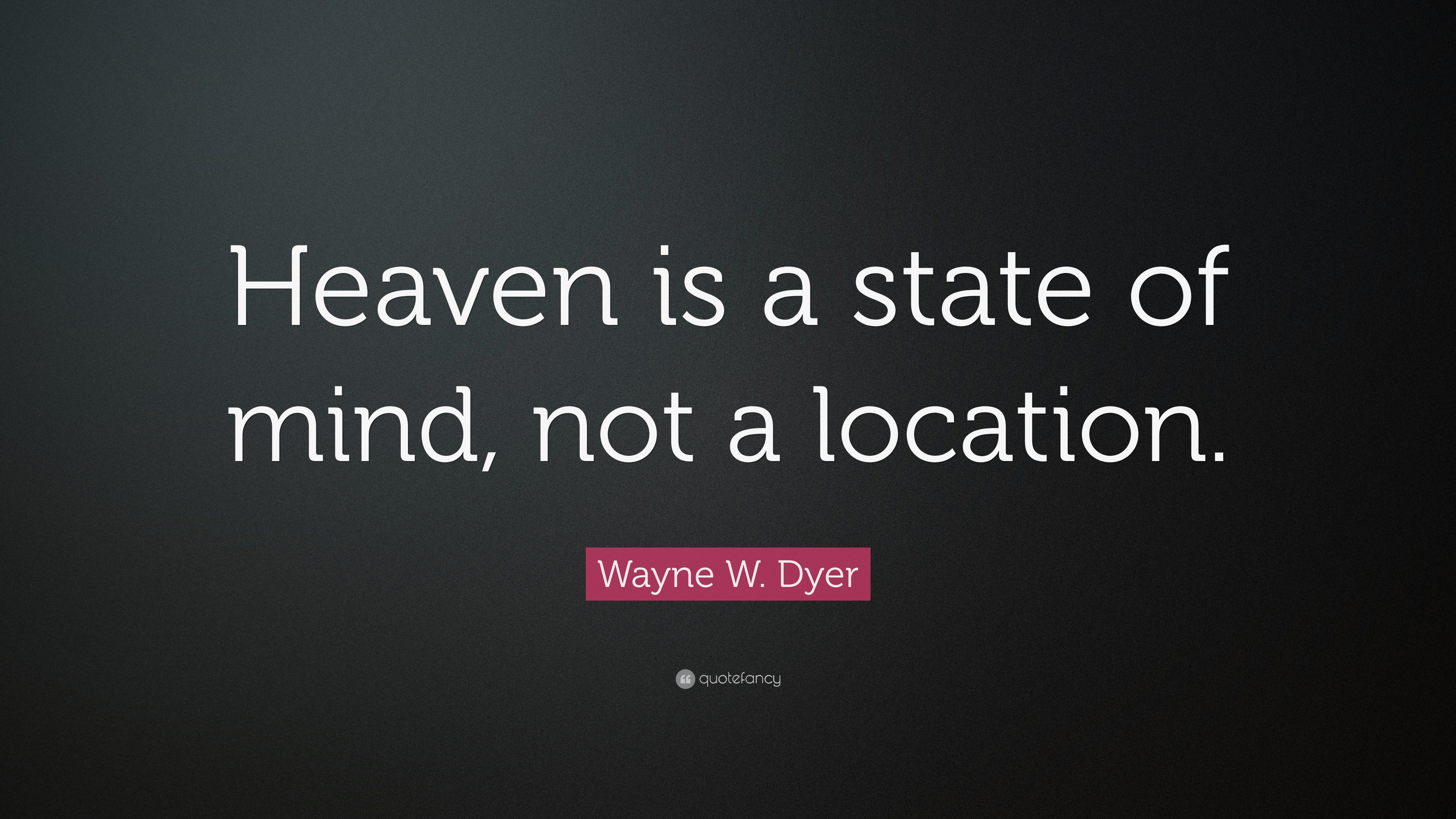 "Quotes About Heaven Wayne Wdyer Quote ""Heaven Is A State Of Mind Not A Location"