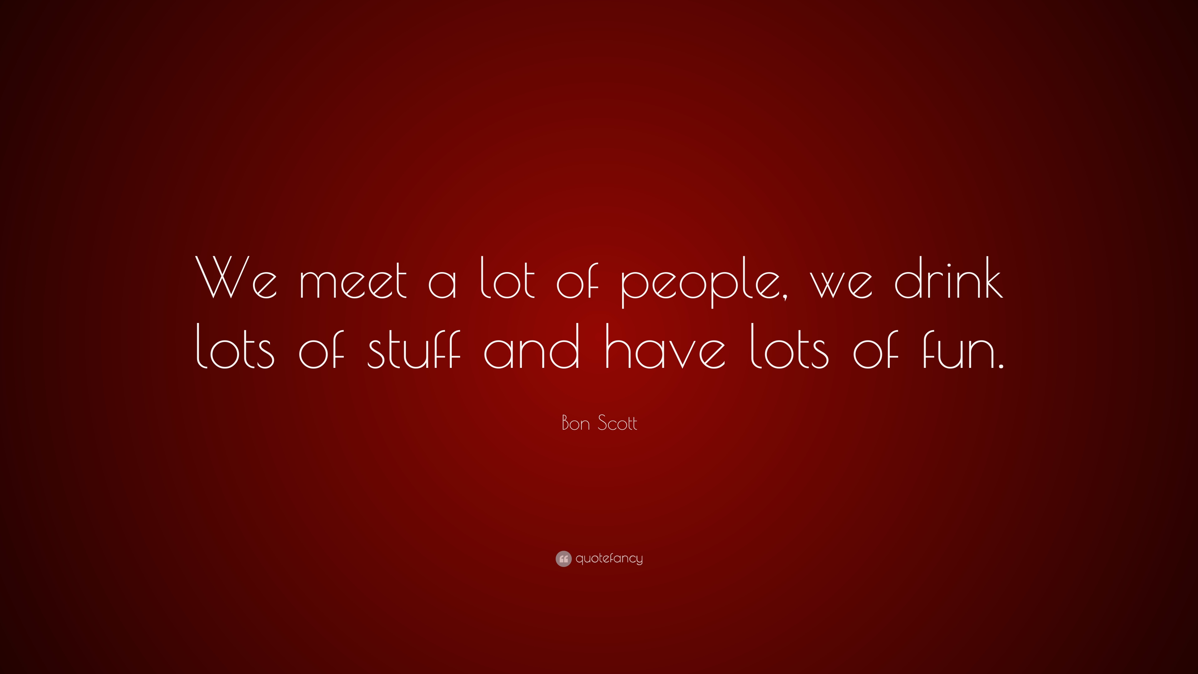 Bon Scott Quote We Meet A Lot Of People We Drink Lots Of Stuff