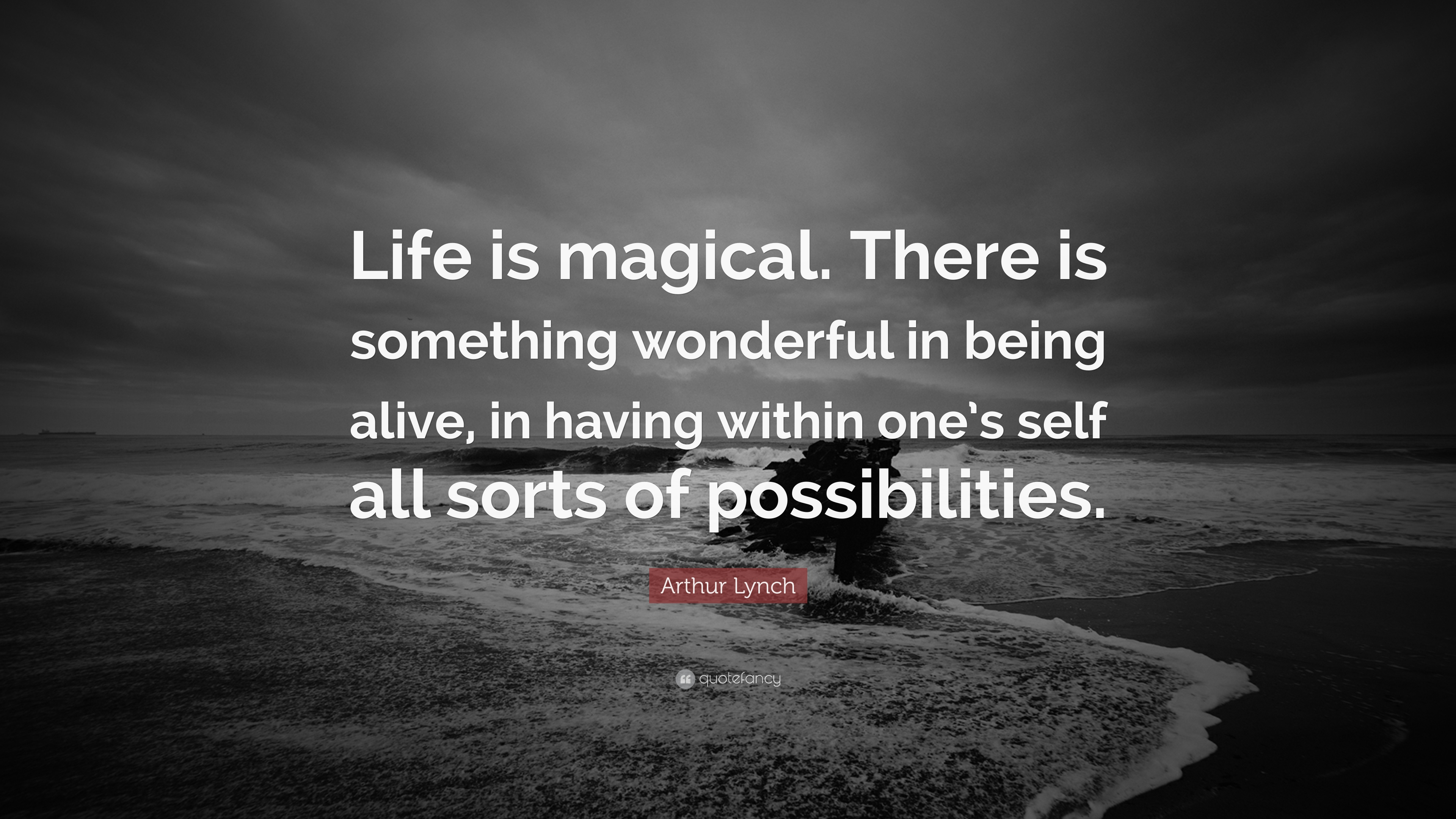 Arthur Lynch Quote Life Is Magical There Is Something Wonderful