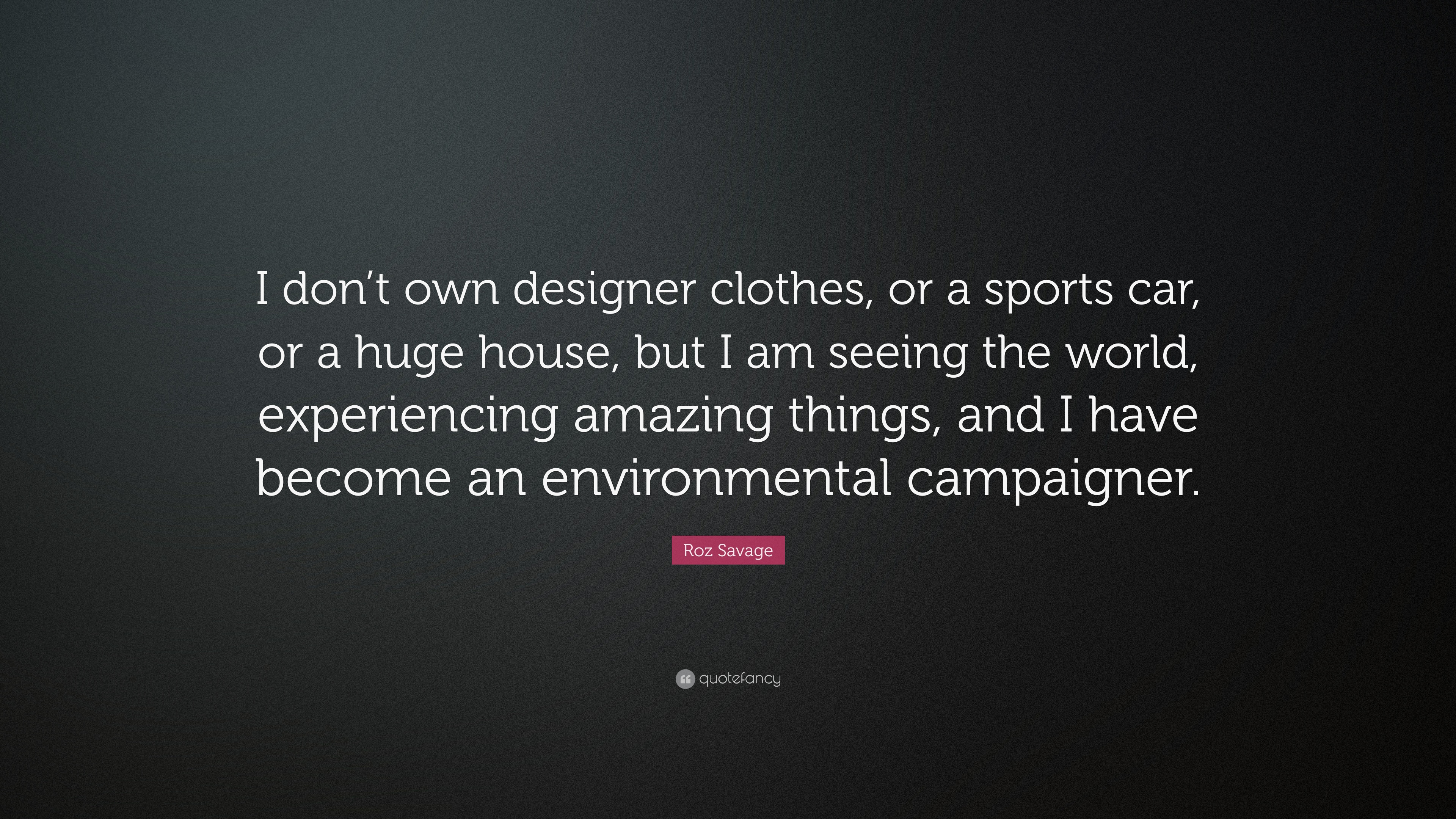Roz Savage Quote I Dont Own Designer Clothes Or A Sports Car Or