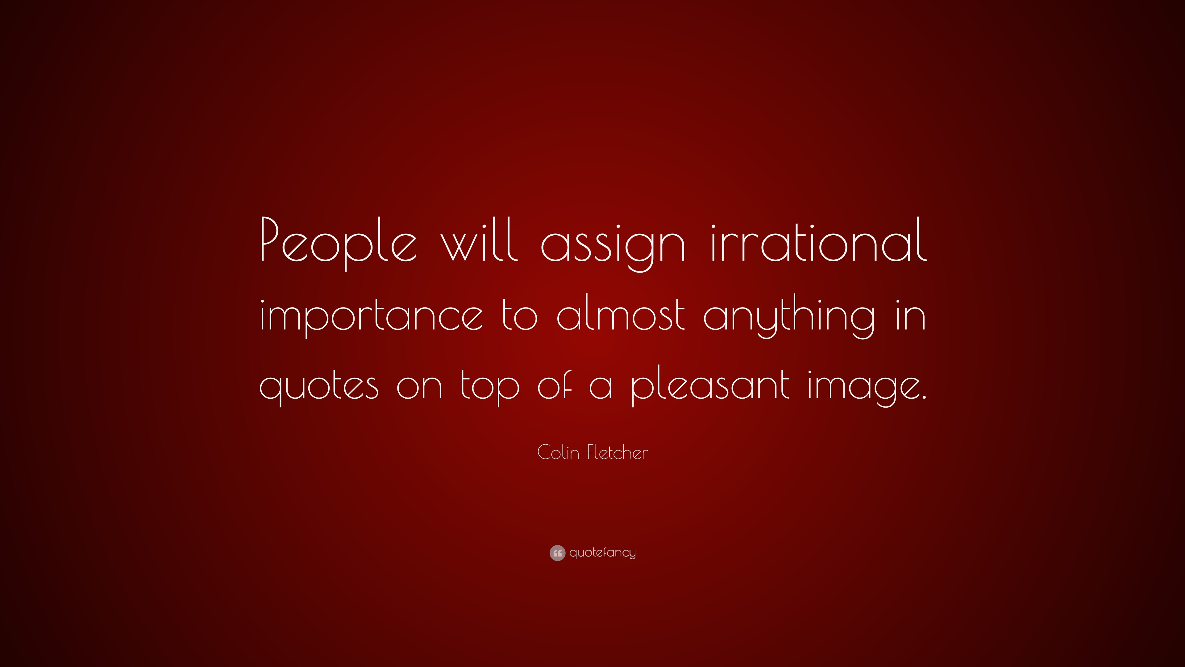 "Colin Fletcher Quote: ""People will assign irrational importance to"