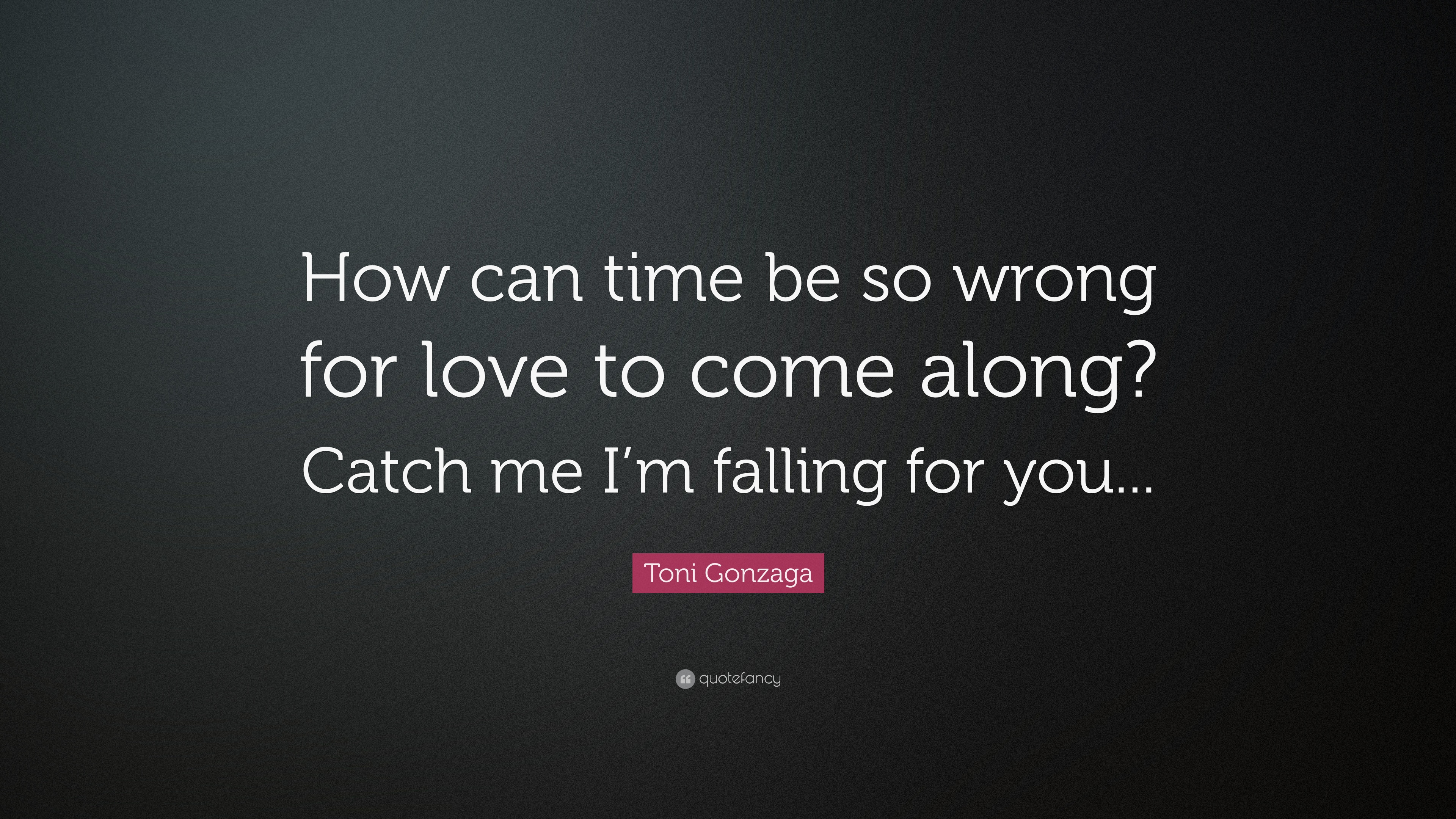 "Toni Gonzaga Quote ""How can time be so wrong for love to e along"