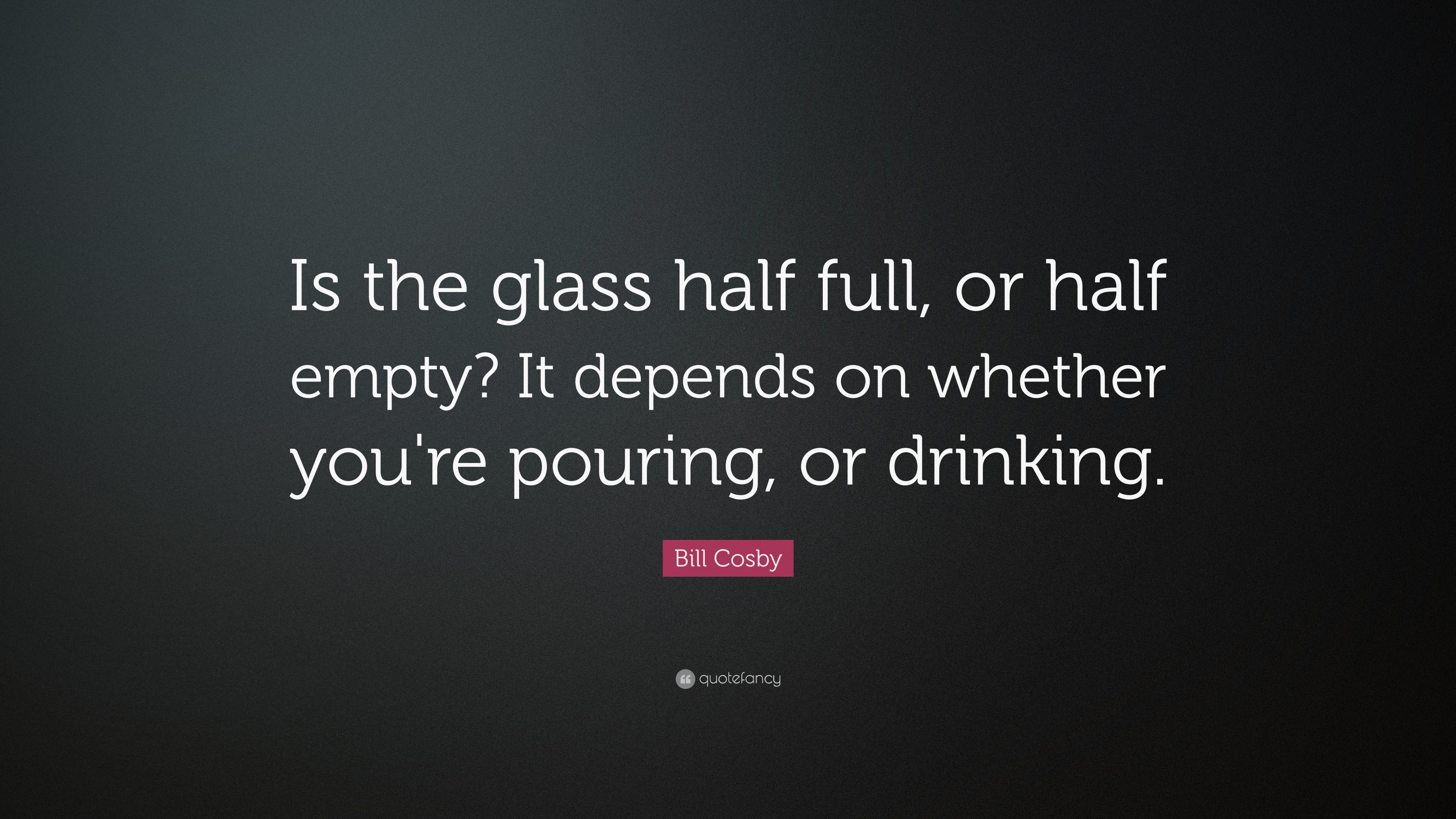 Bill Cosby Quote Is The Glass Half Full Or Half Empty It Depends