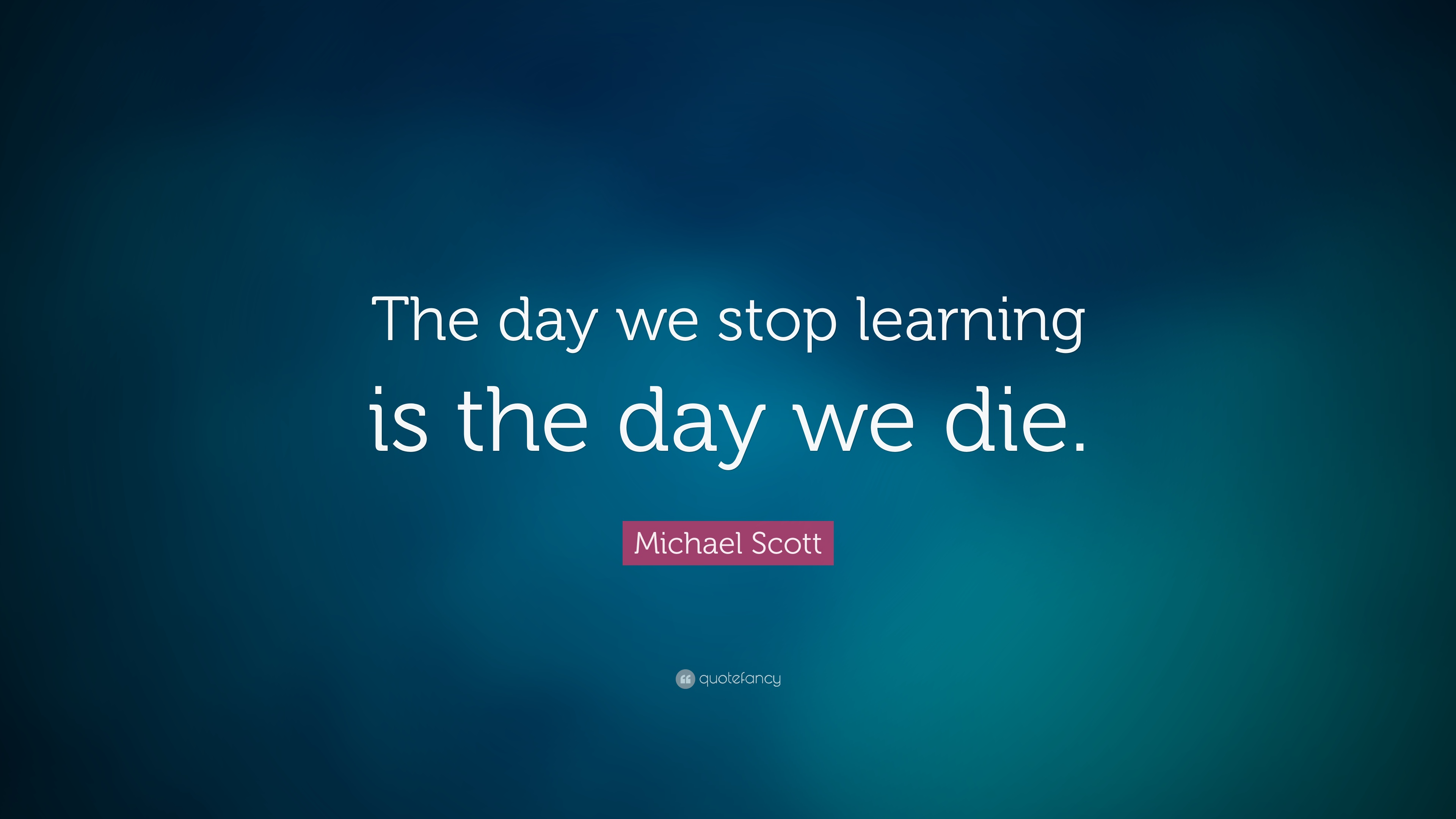michael scott quote �the day we stop learning is the day