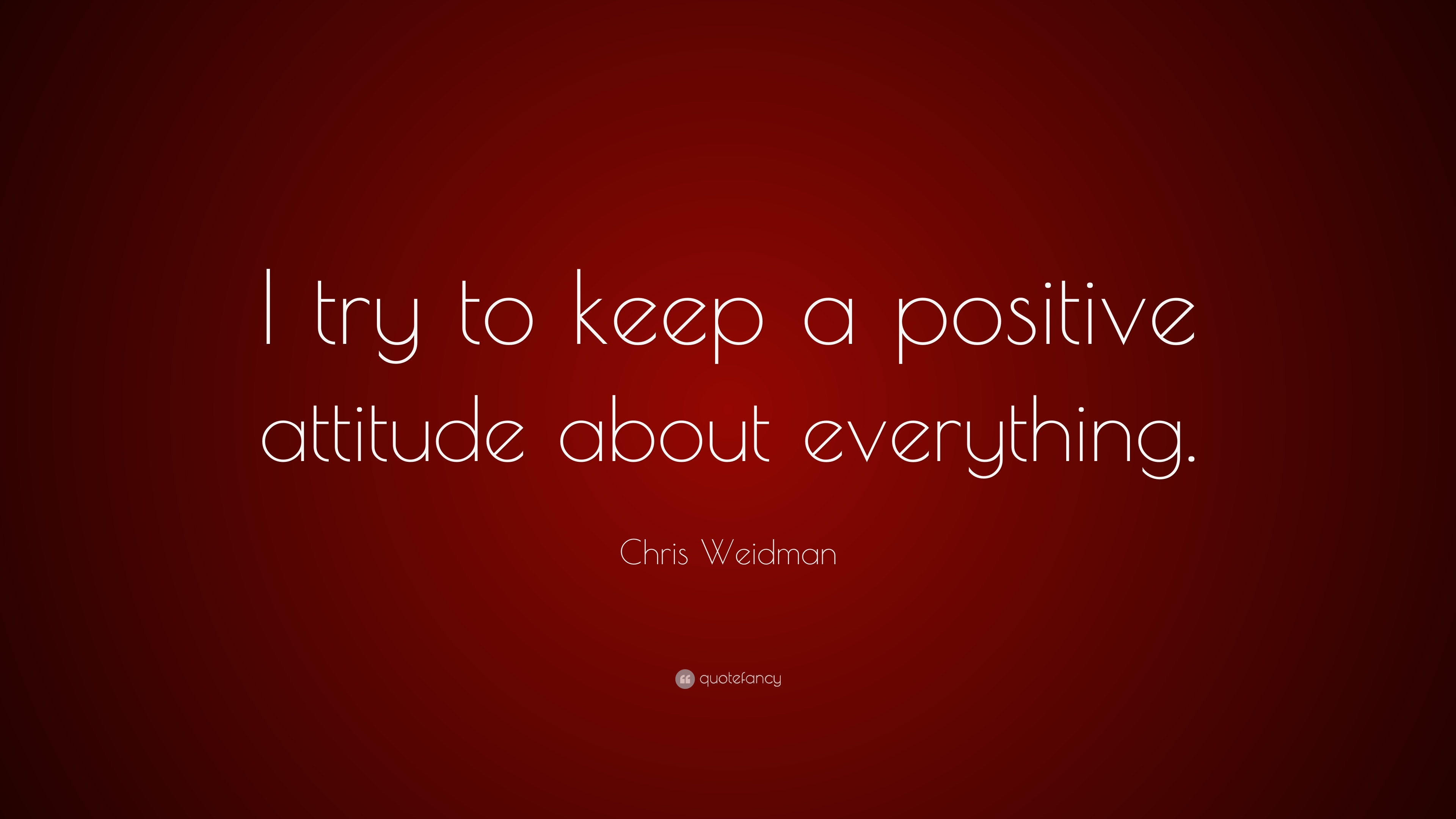 Chris Weidman Quote I Try To Keep A Positive Attitude About