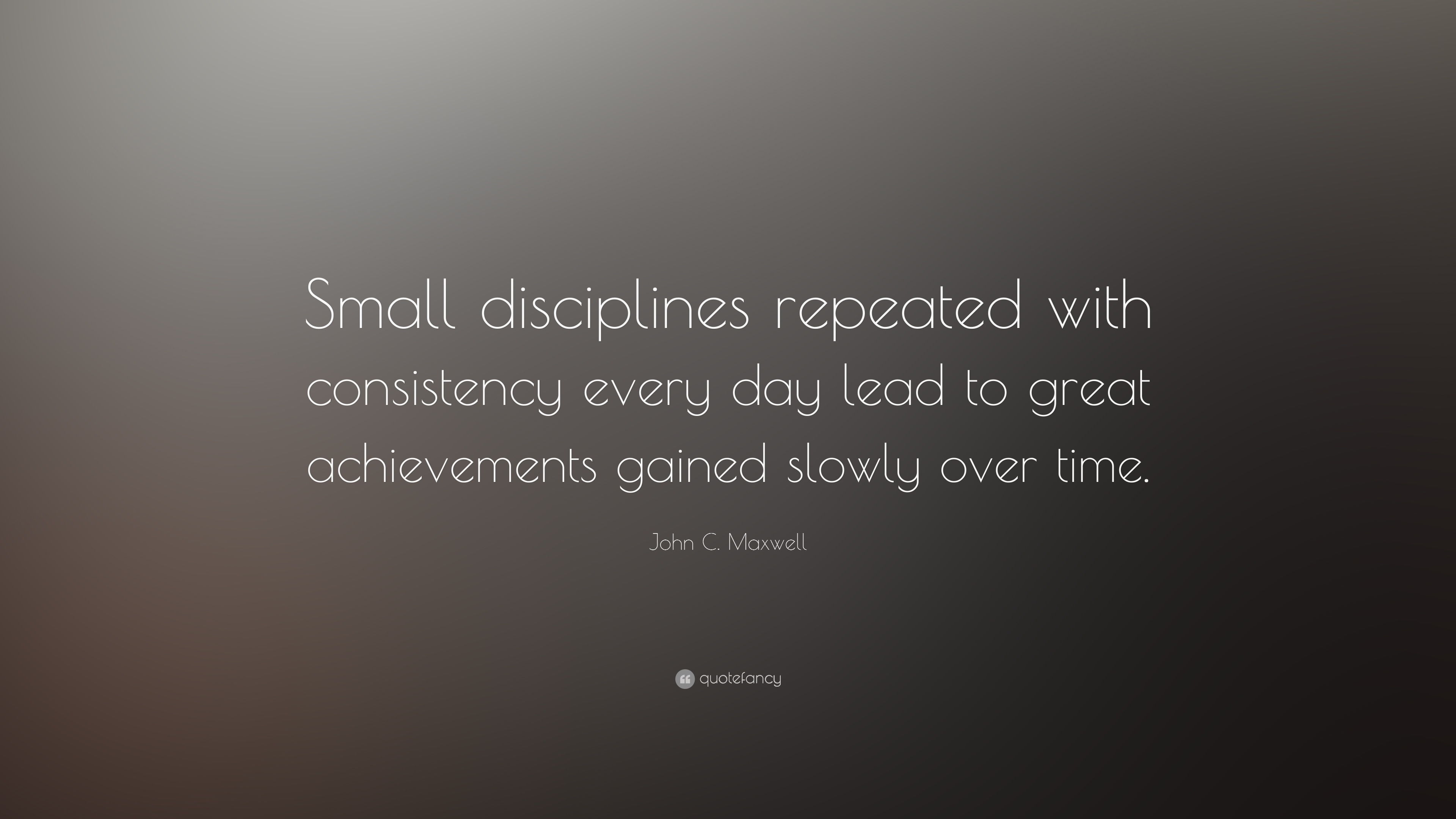 John C Maxwell Quote Small Disciplines Repeated With Consistency Every Day Lead To Great