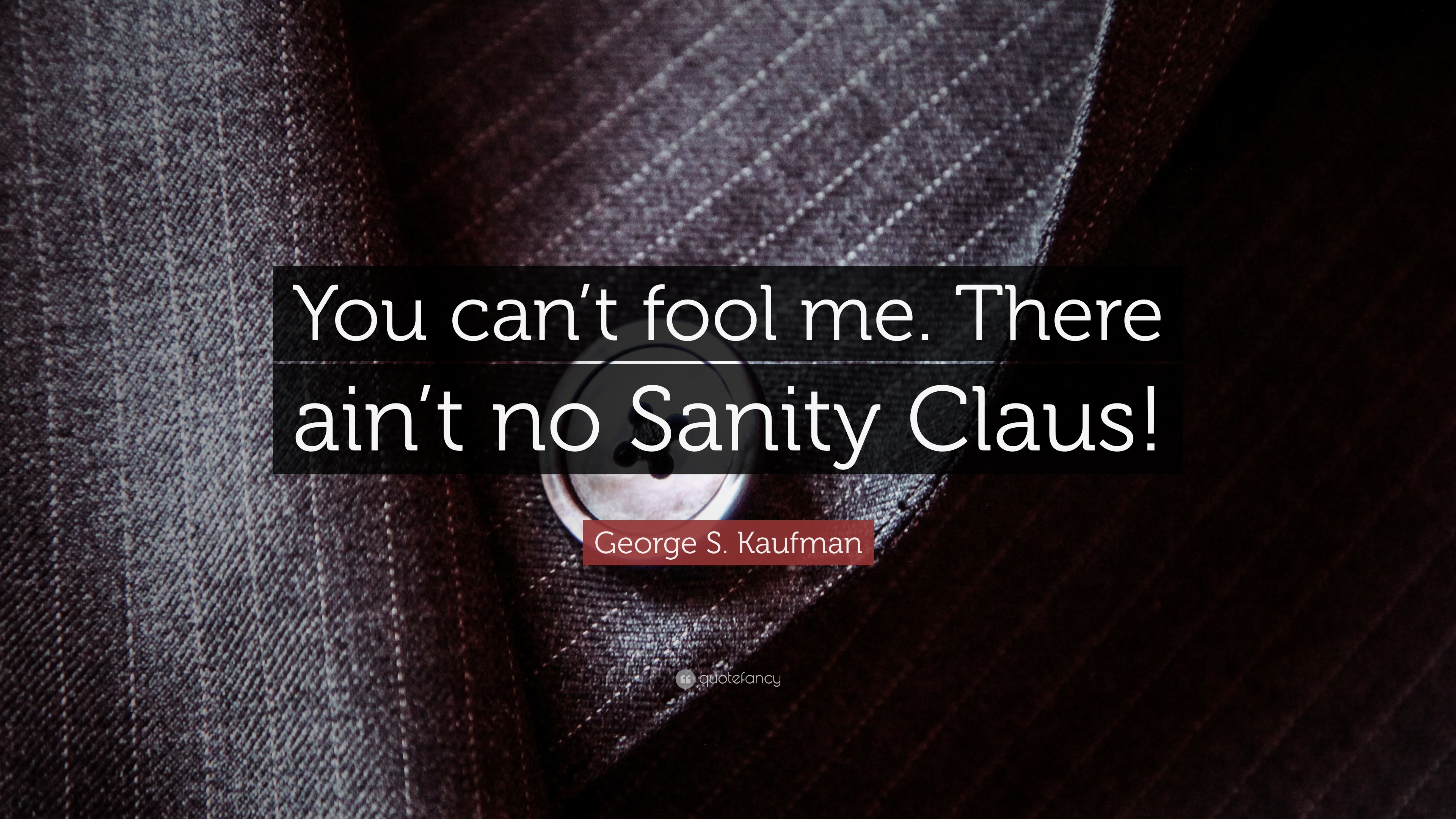 George S Kaufman Quote You Cant Fool Me There Aint No Sanity
