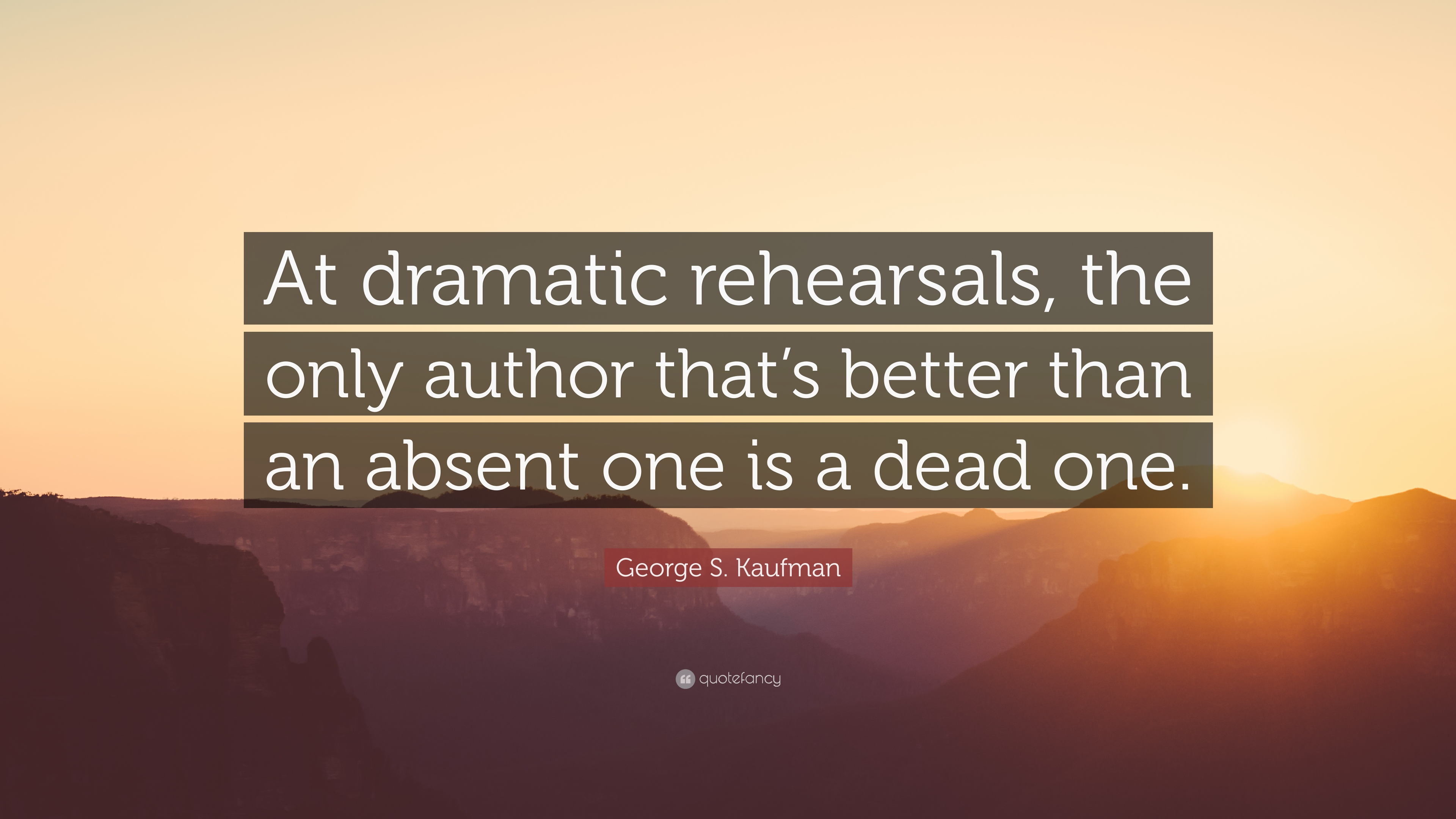 """George S. Kaufman Quote: """"At Dramatic Rehearsals, The Only"""