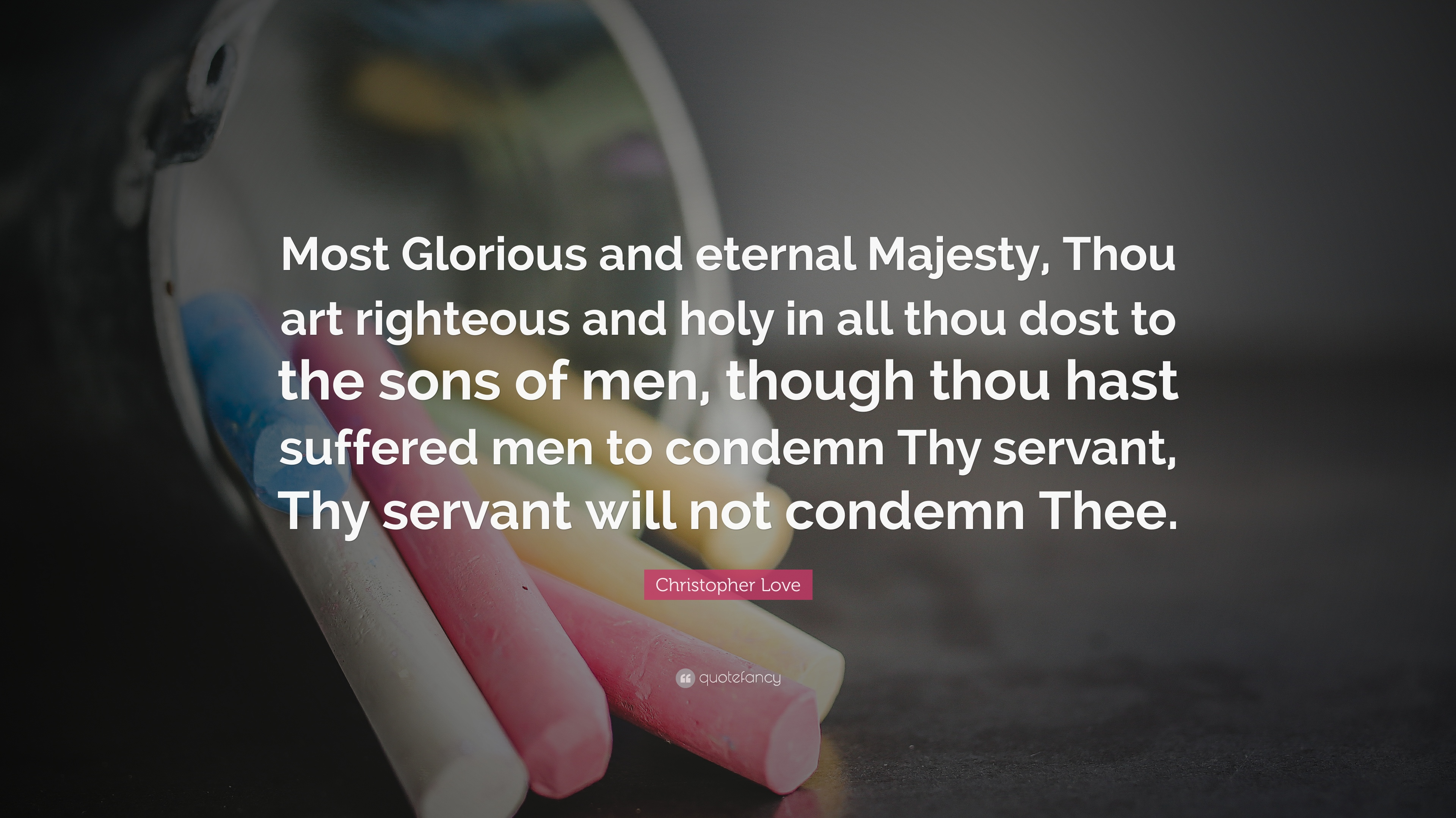 Christopher Love Quote: U201cMost Glorious And Eternal Majesty, Thou Art  Righteous And Holy