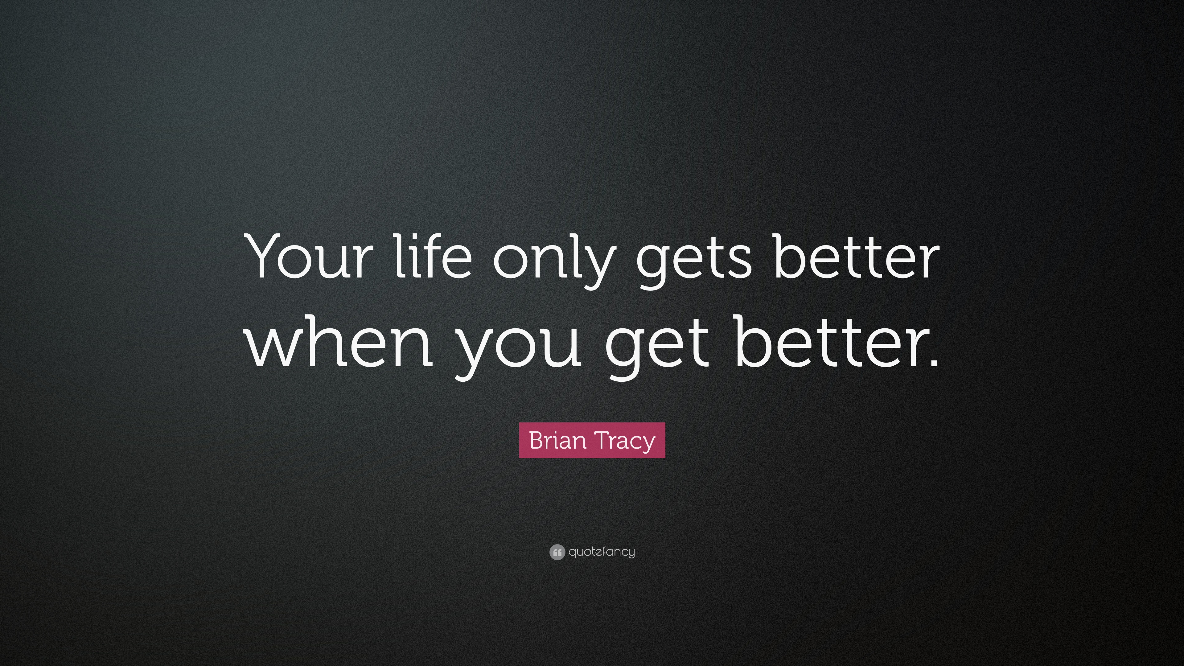 Brian Tracy Quote Your Life Only Gets Better When You Get Better