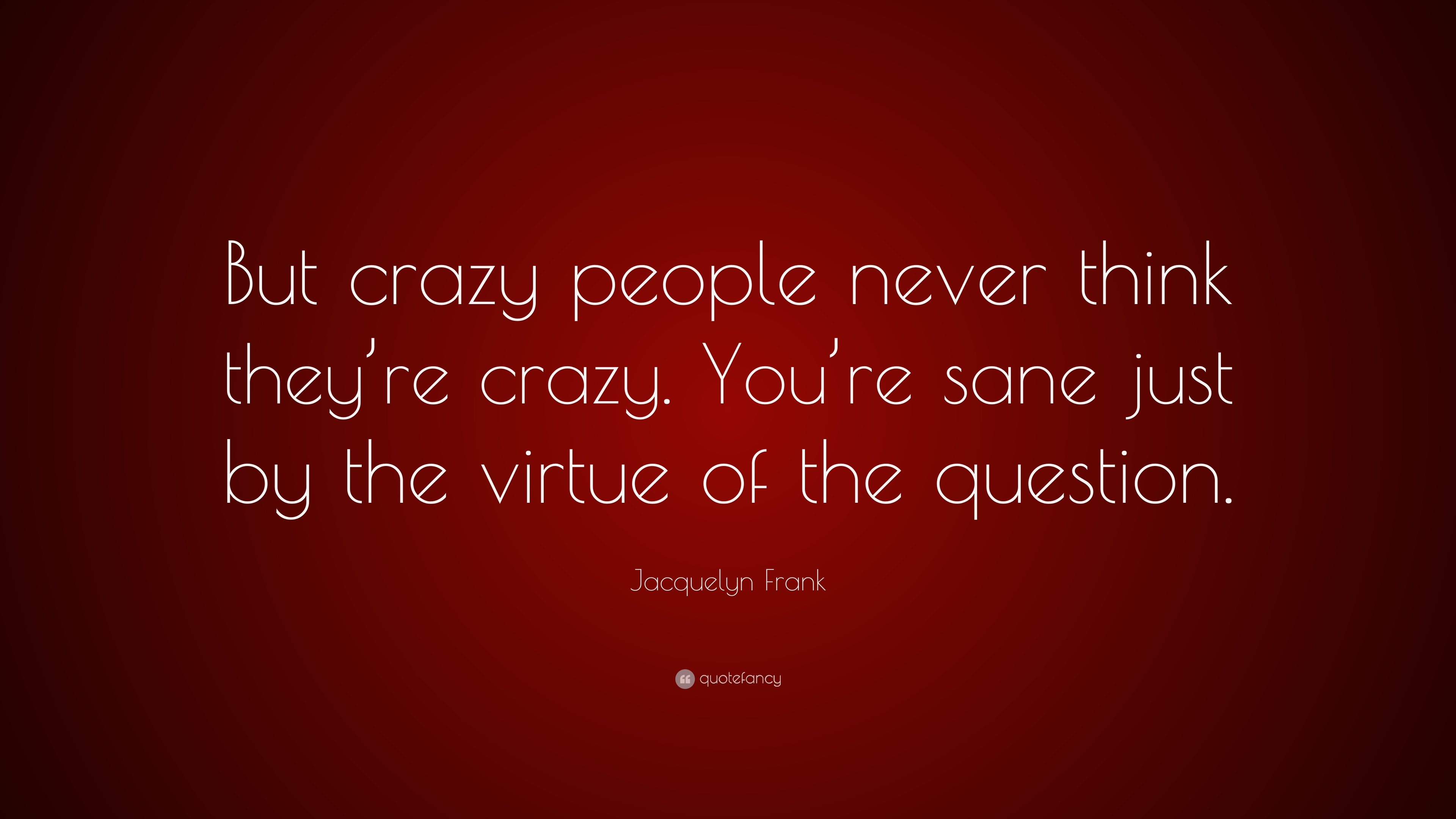 Jacquelyn Frank Quote But Crazy People Never Think Theyre Crazy