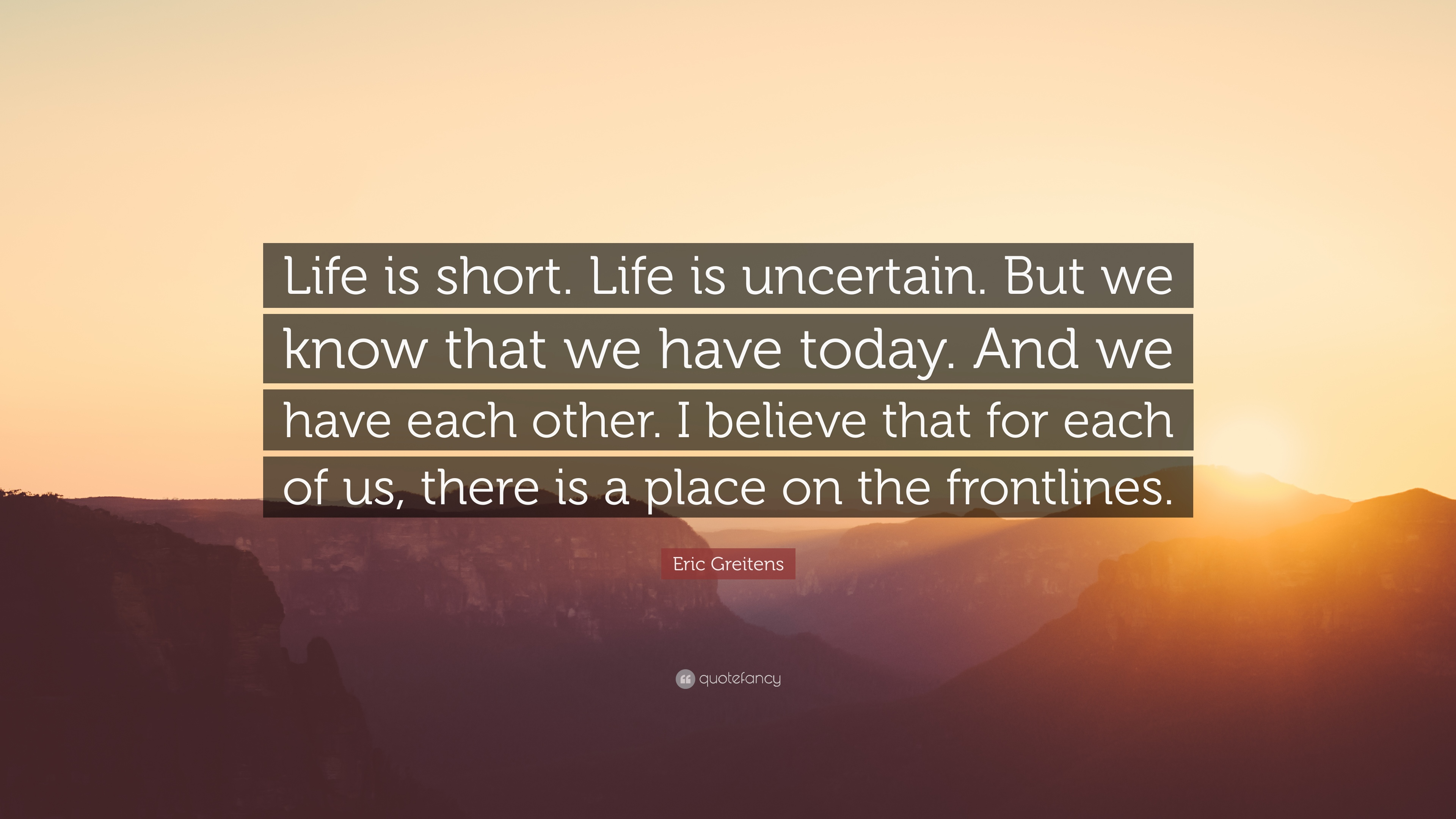 Eric Greitens Quote Life Is Short Life Is Uncertain But We Know