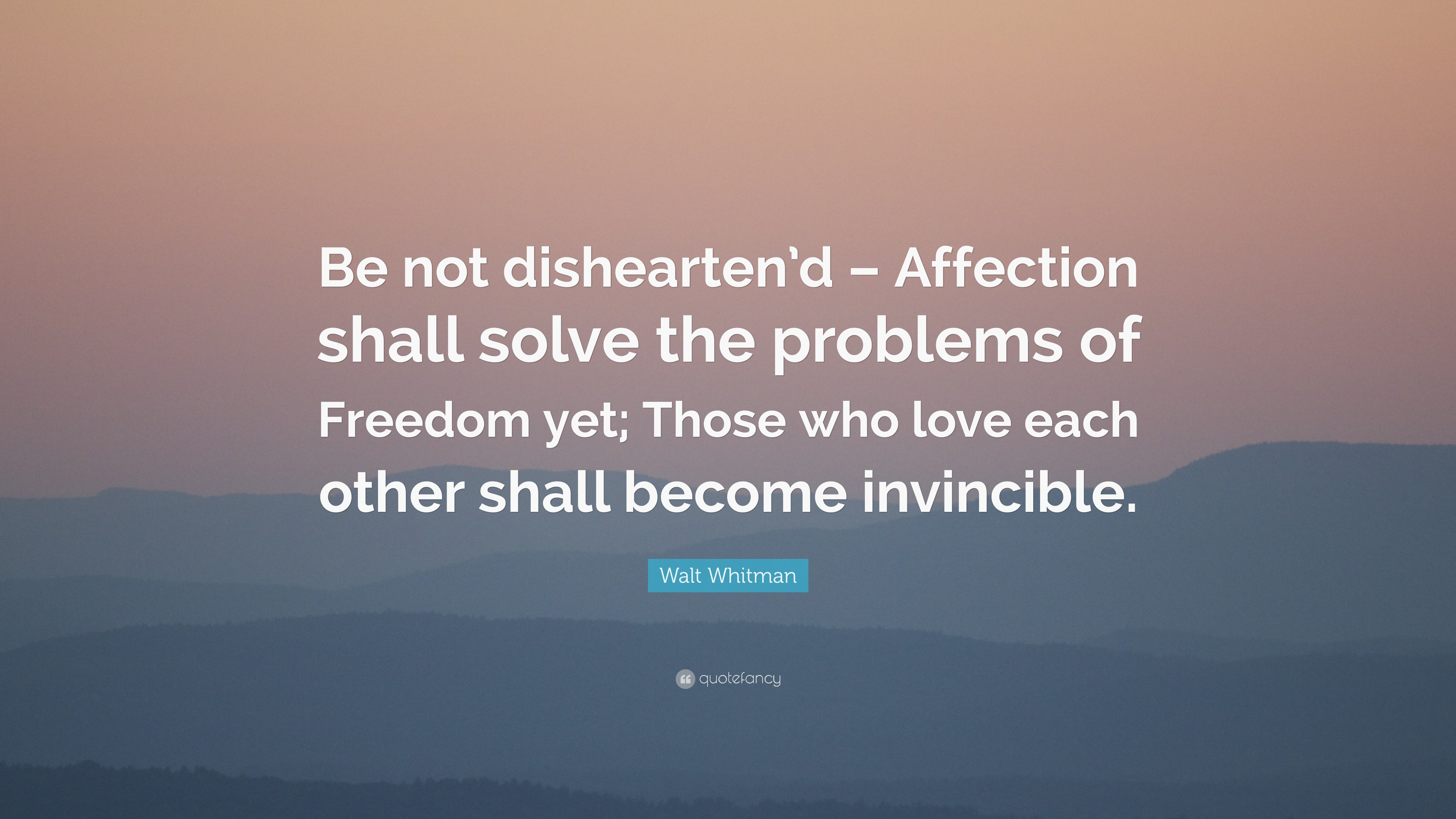 "Quotes About Affection Walt Whitman Quote ""Be Not Dishearten'd  Affection Shall Solve"