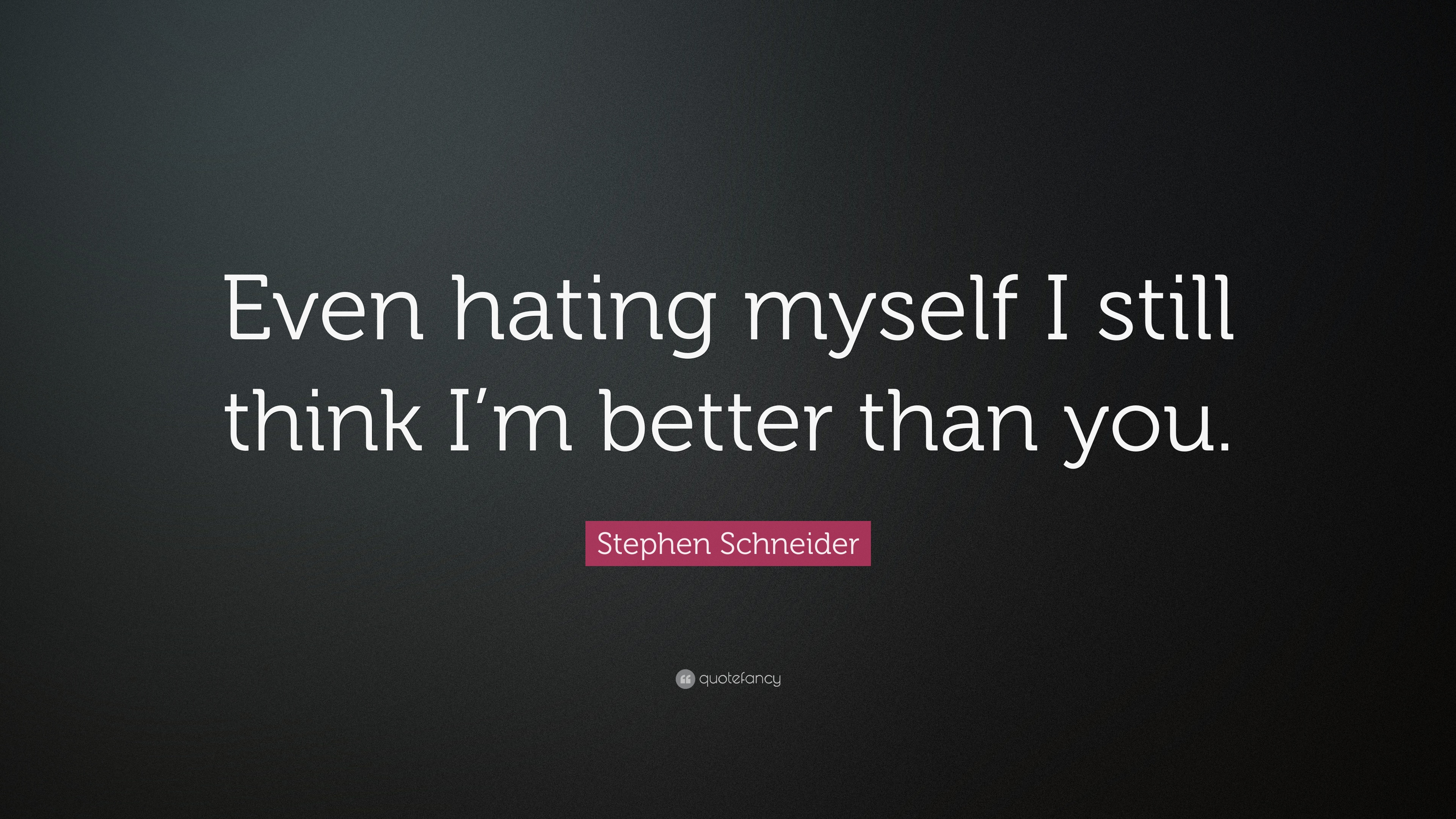 Stephen Schneider Quote Even Hating Myself I Still Think Im