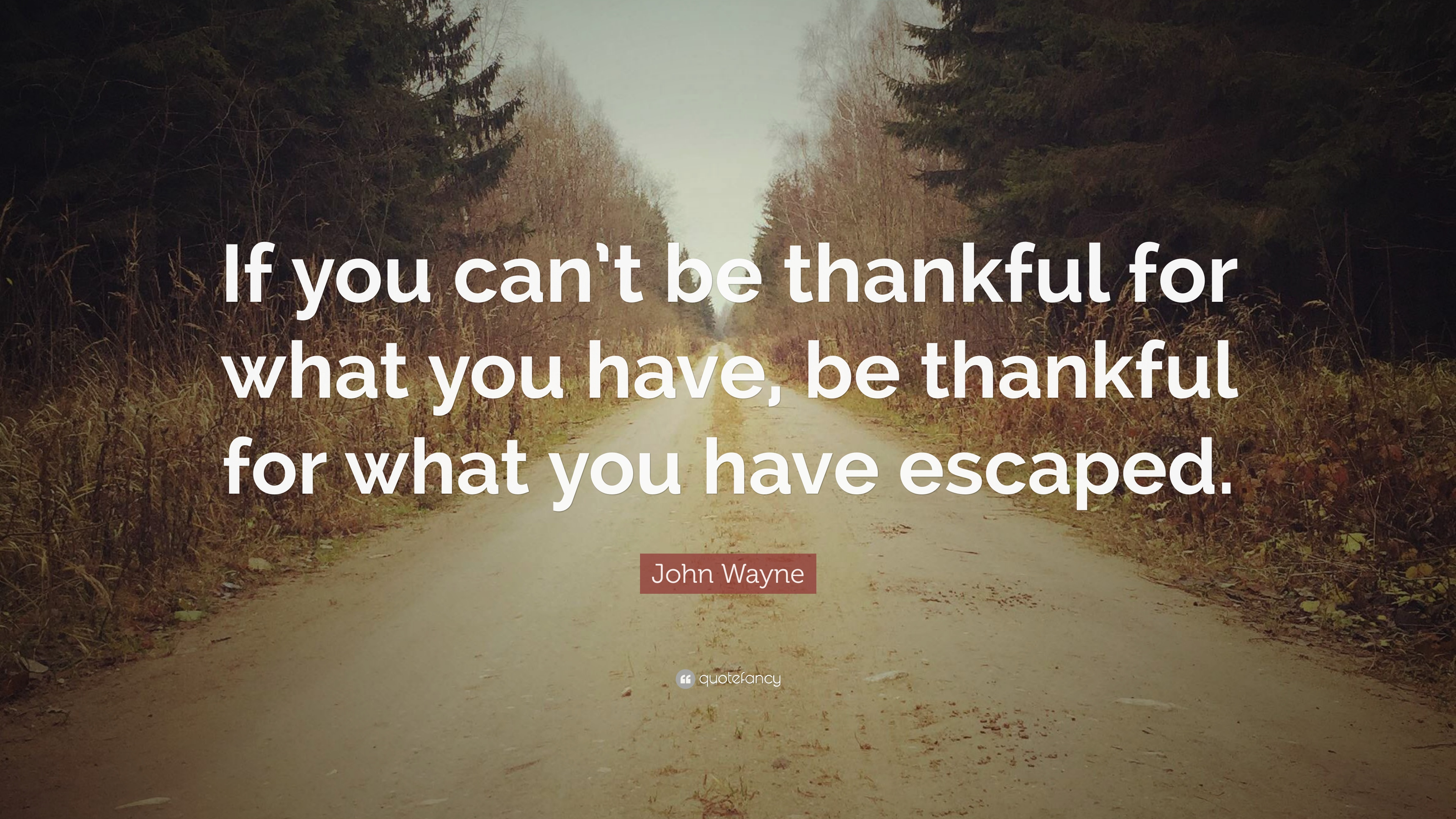 John Wayne Quote If You Cant Be Thankful For What You Have Be