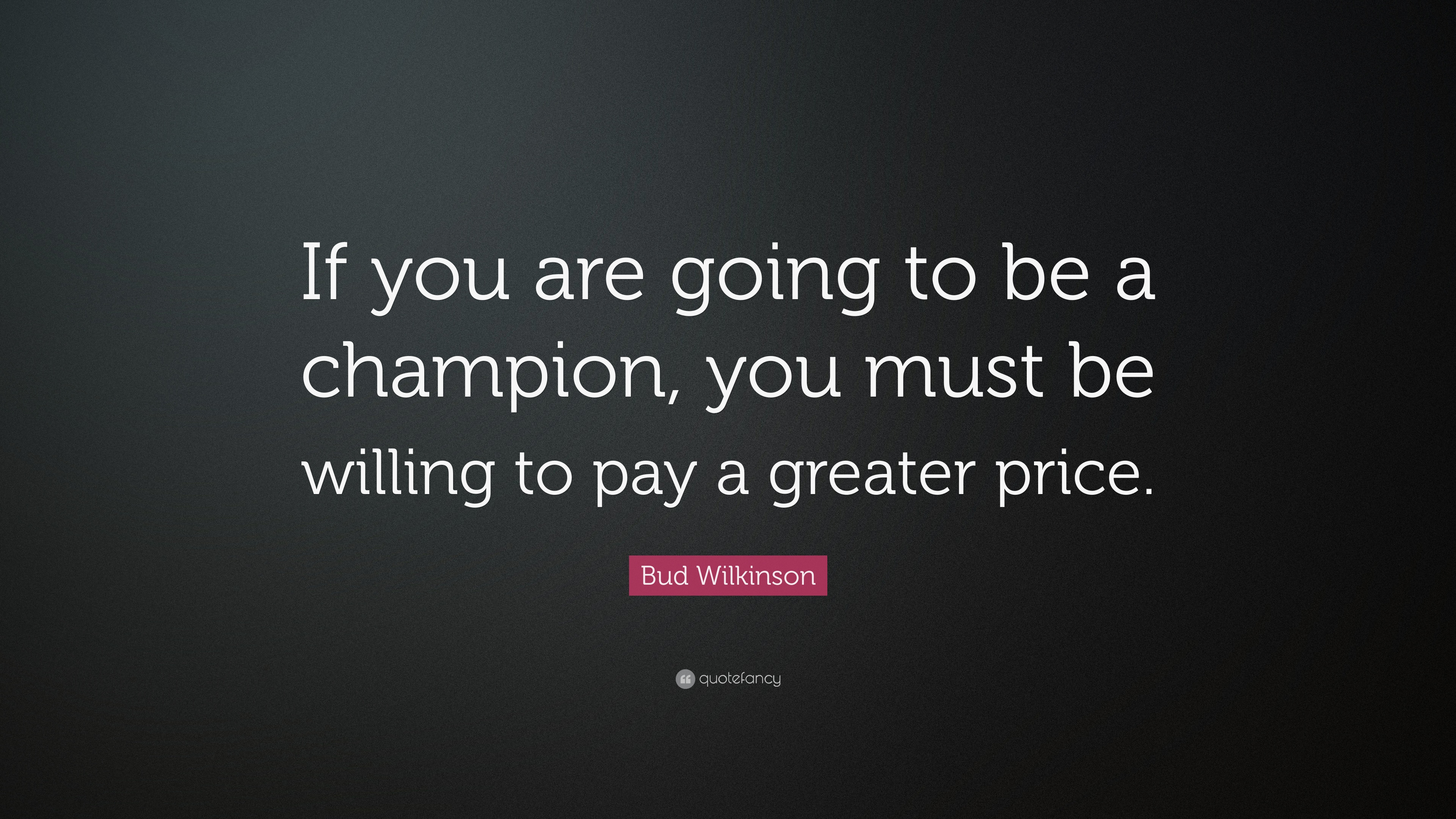 Bud Wilkinson Quote If You Are Going To Be A Champion You
