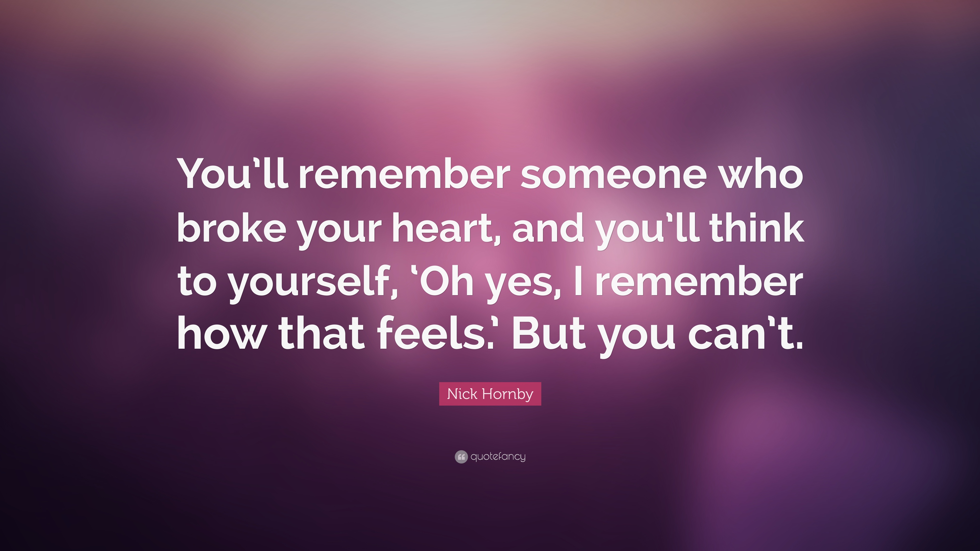 "Quotes About Remembering Someone Nick Hornby Quote ""You'll Remember Someone Who Broke Your Heart"