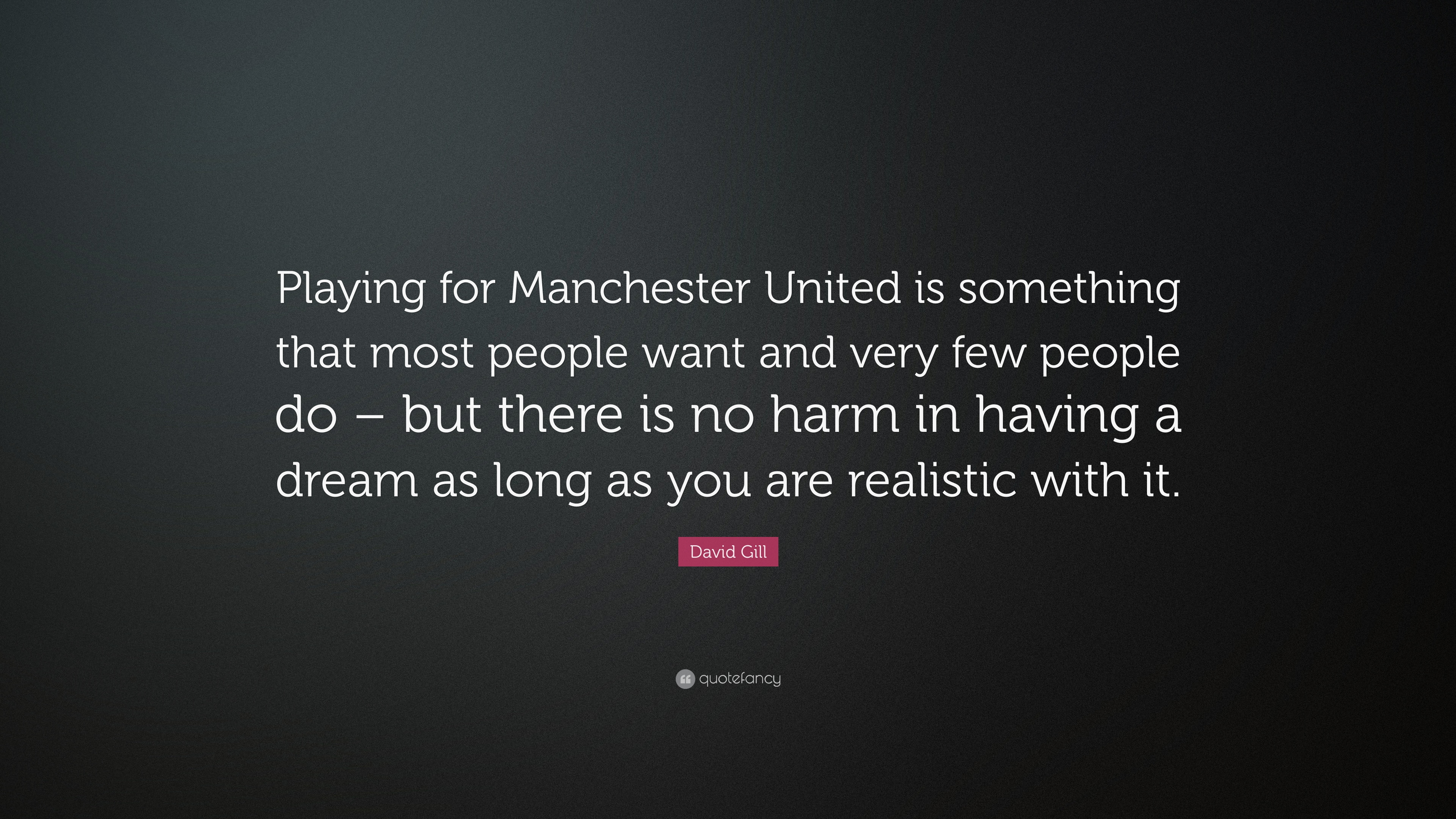 David Gill Quote Playing For Manchester United Is Something That Most People Want And Very Few People Do But There Is No Harm In Having 7 Wallpapers Quotefancy