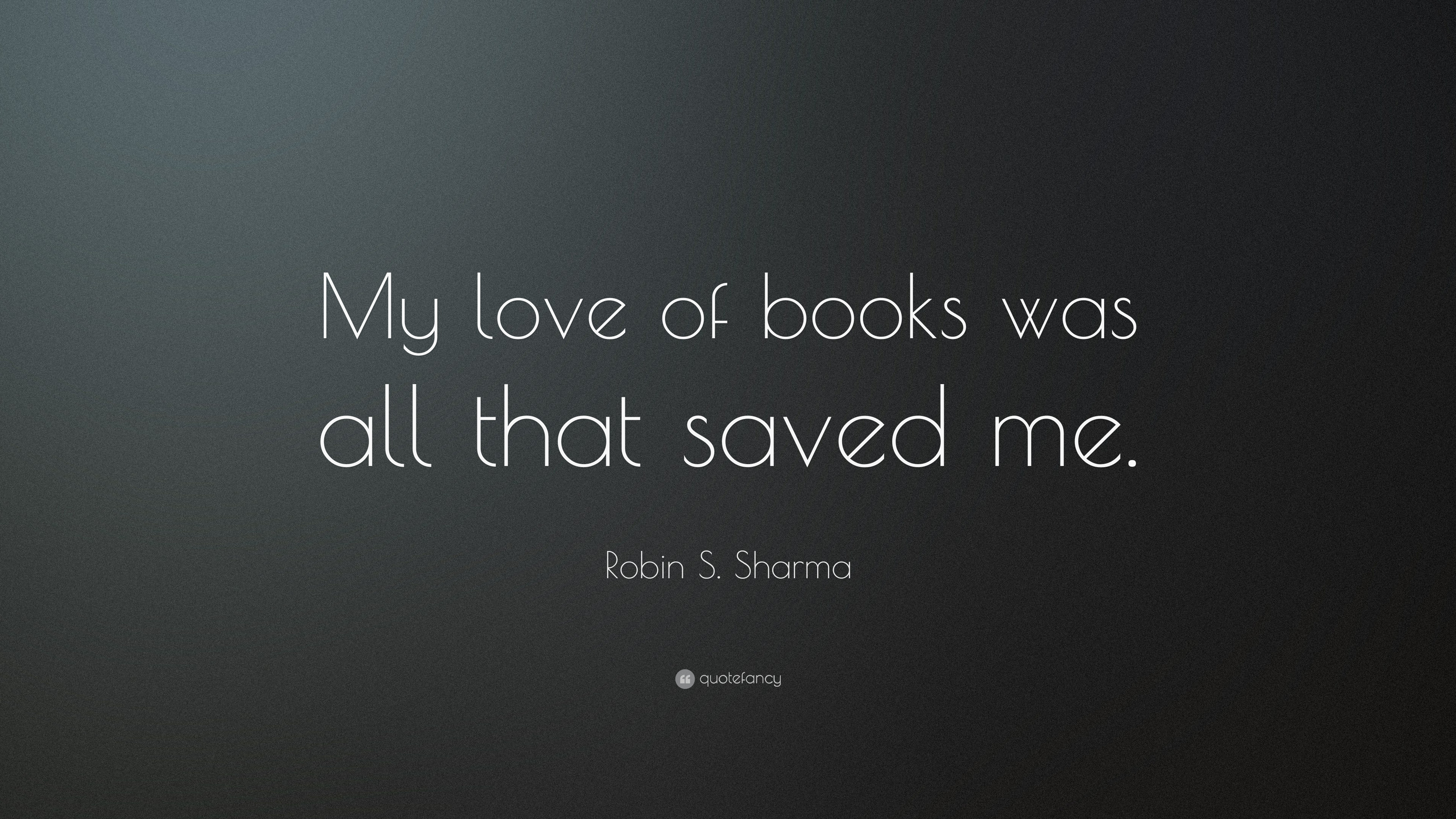 Robin S Sharma Quote My Love Of Books Was All That Saved Me 12