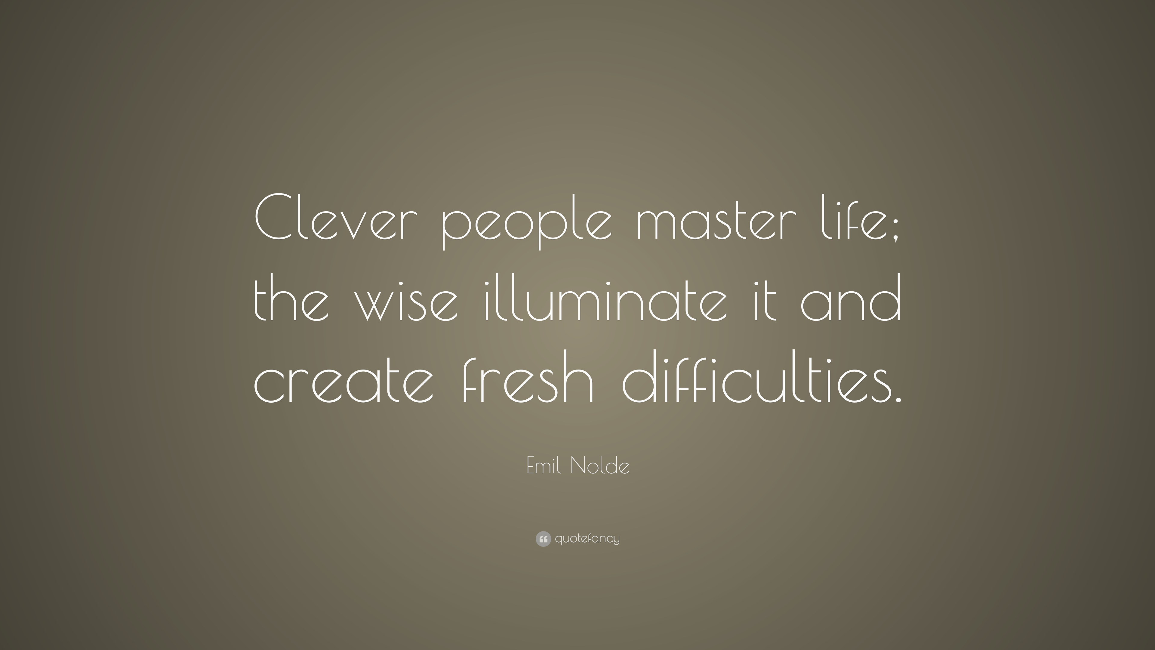 "Wise Quote About Life Emil Nolde Quote ""Clever People Master Life The Wise Illuminate"