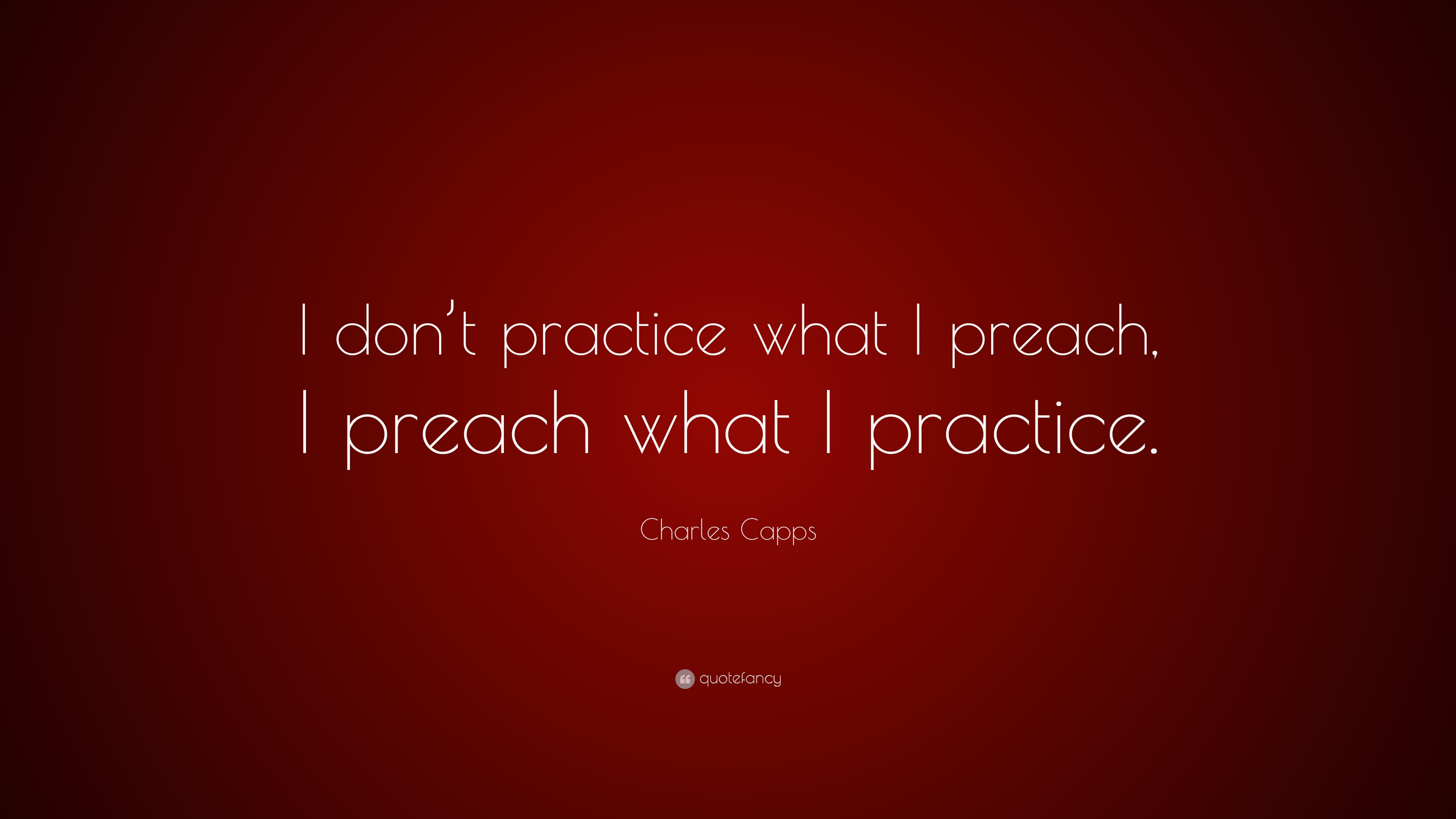 Charles Capps Quote I Dont Practice What I Preach I Preach What