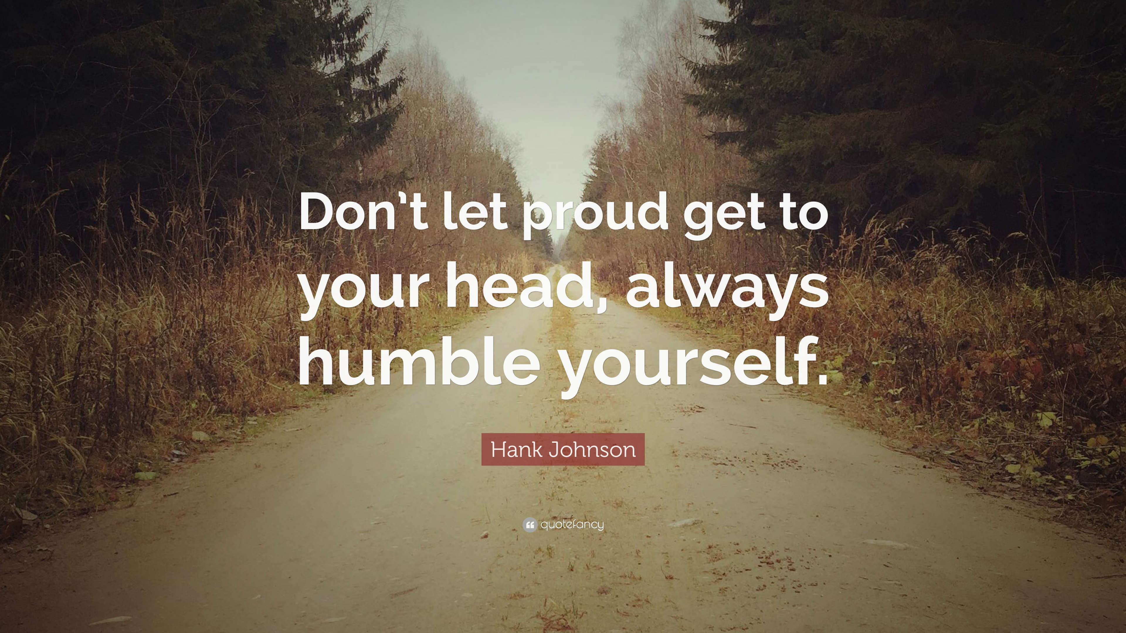 Hank Johnson Quote Dont Let Proud Get To Your Head Always Humble