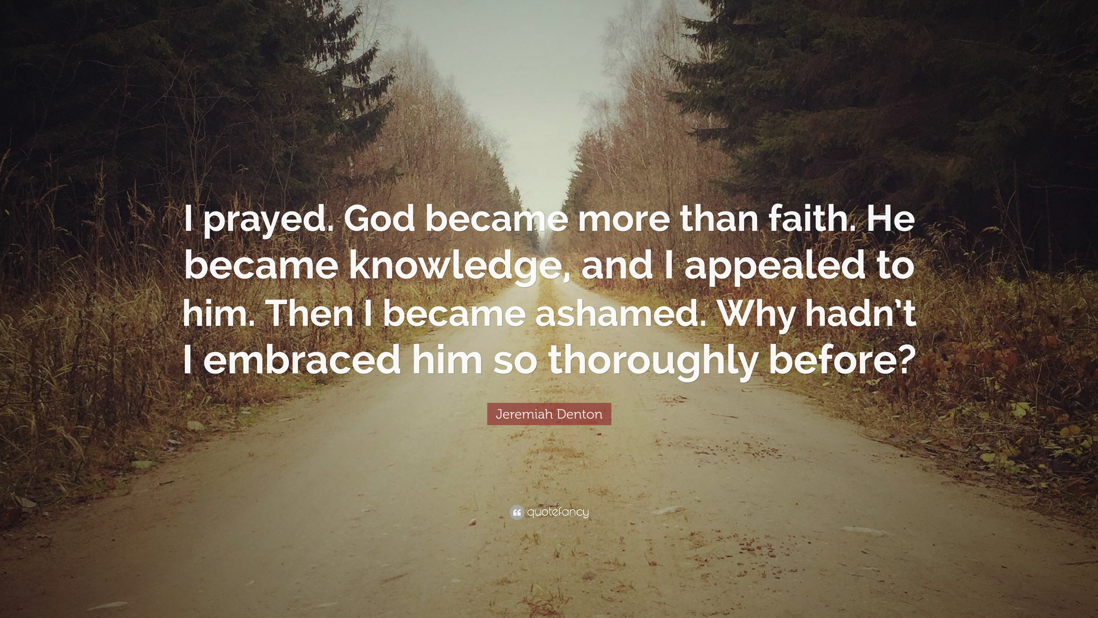 "Jeremiah Denton Quote: ""I prayed  God became more than faith"