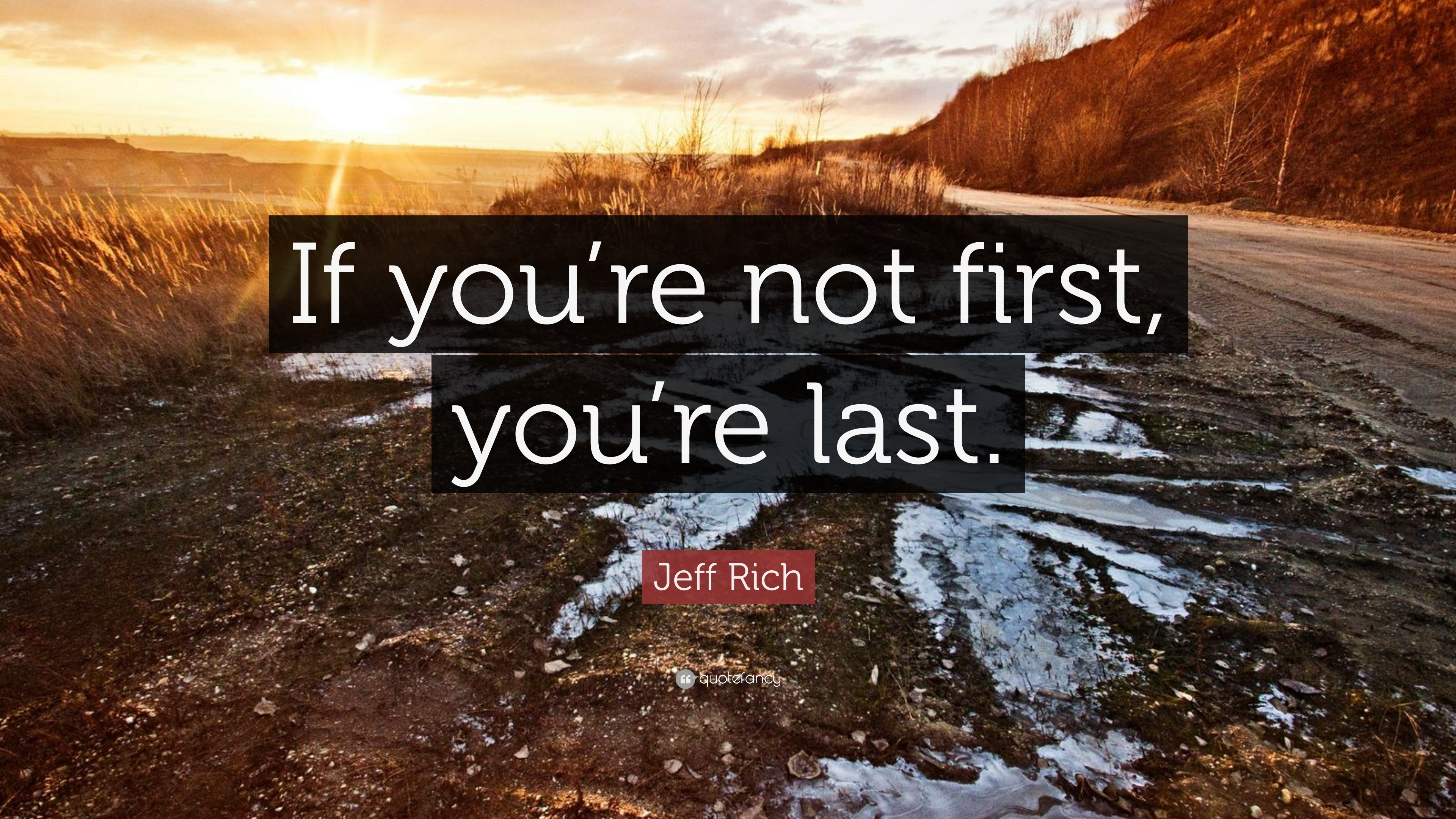"Jeff Rich Quote: ""If You're Not First, You're Last."" (9"