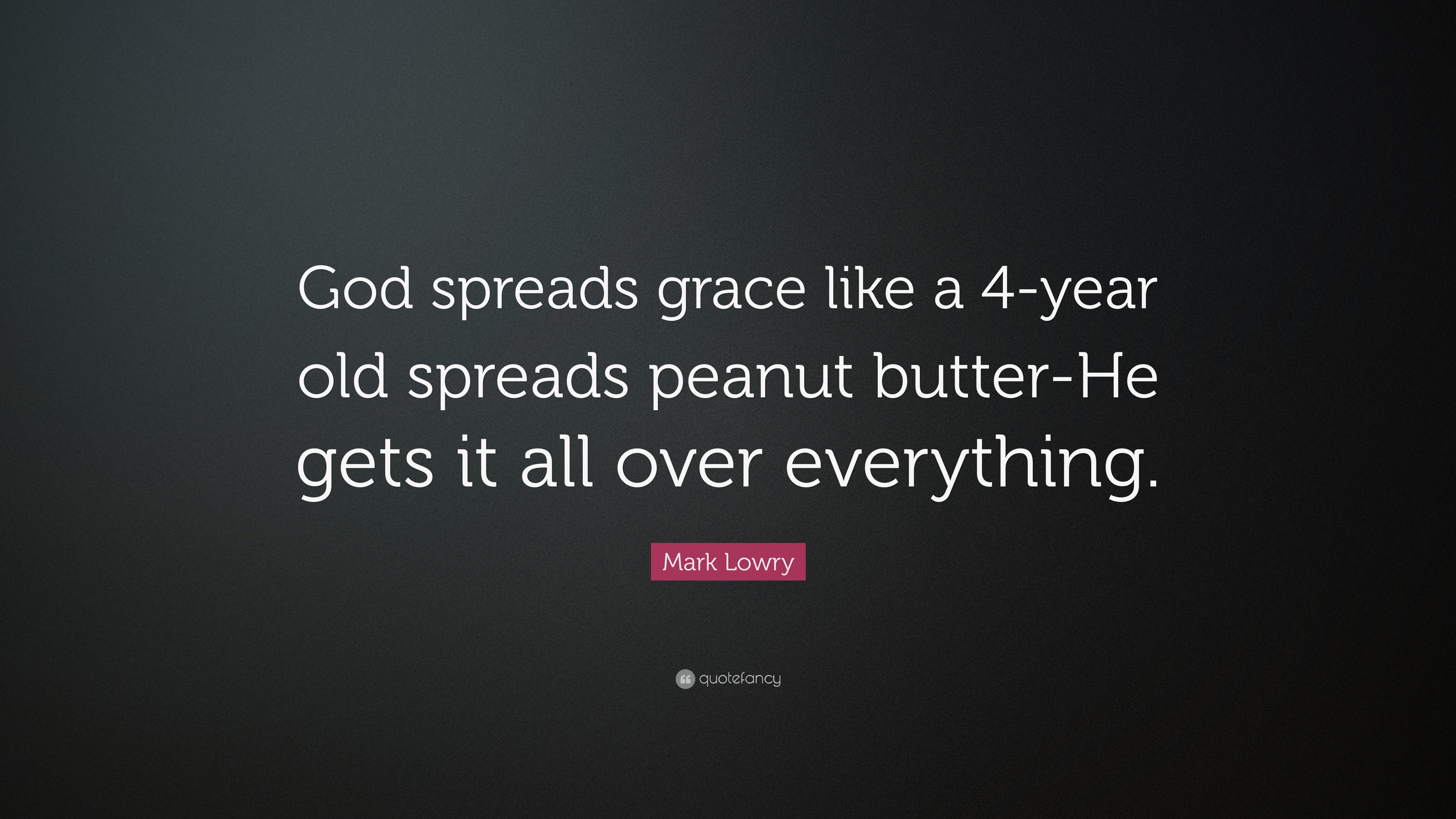 Mark Lowry Quote God Spreads Grace Like A 4 Year Old Spreads