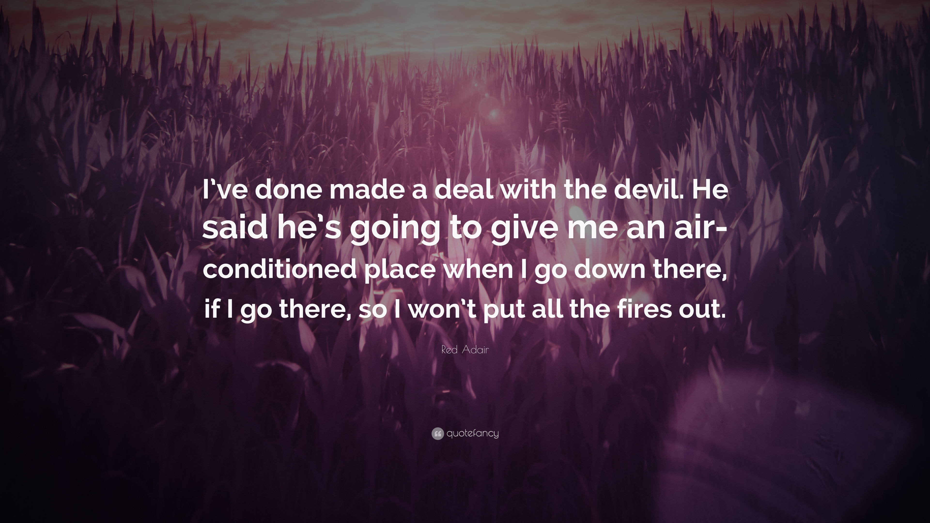 "Red Adair Quote: ""I've done made a deal with the devil  He"