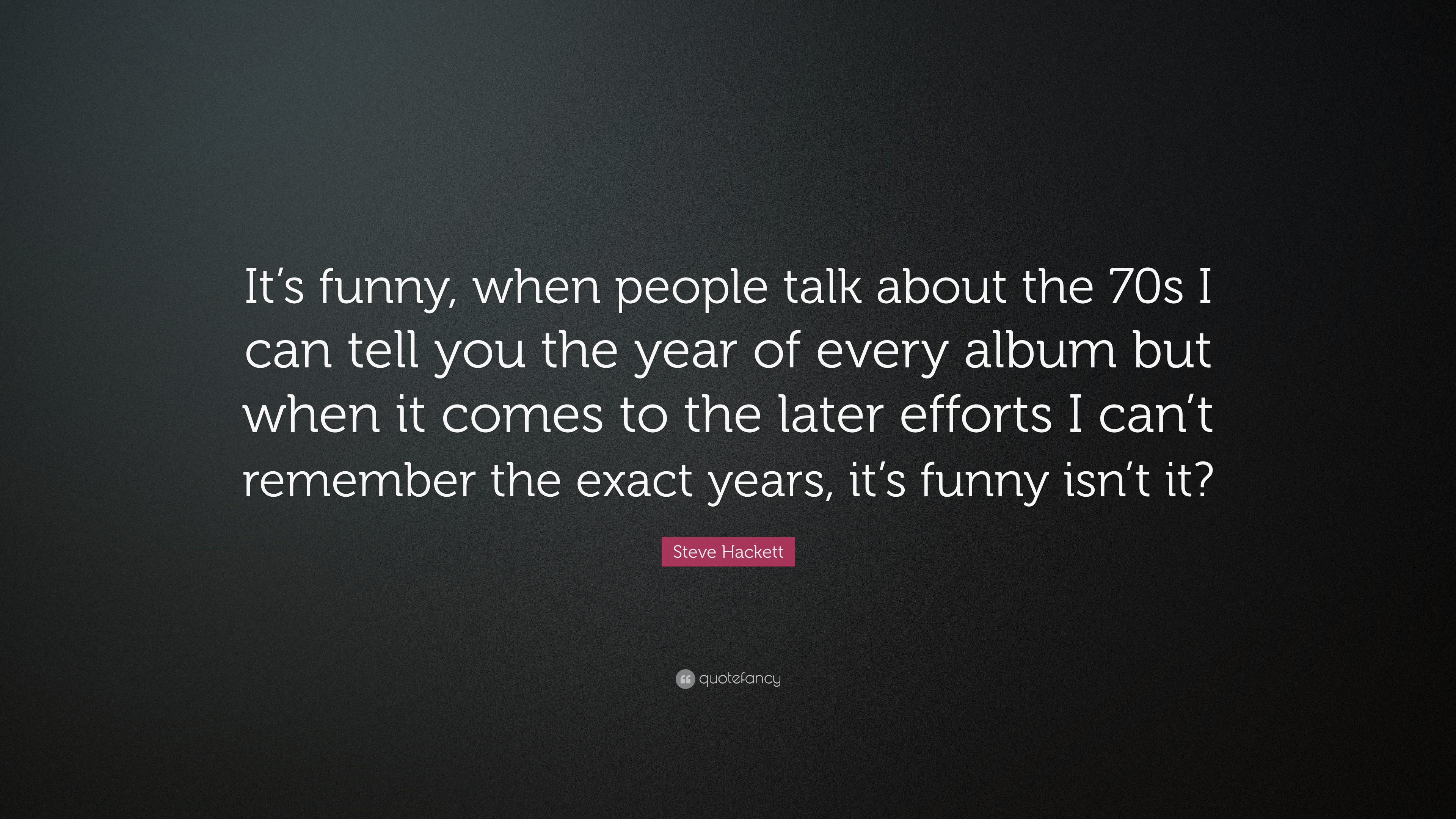 Steve Hackett Quote Its Funny When People Talk About The 70s I