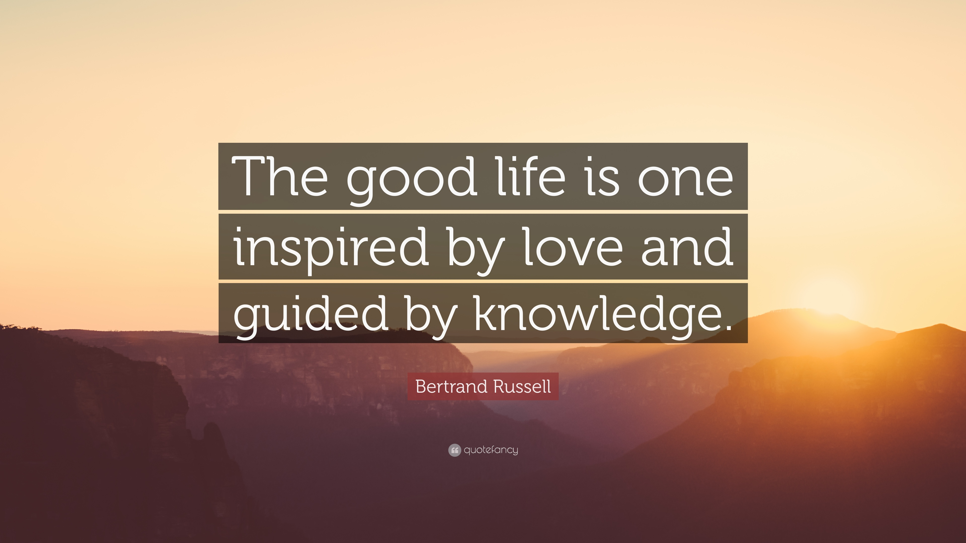 an opinion that good life is inspired by love and guided by knowledge The good life is inspired by love and guided by knowledge ~ bertrand russell.