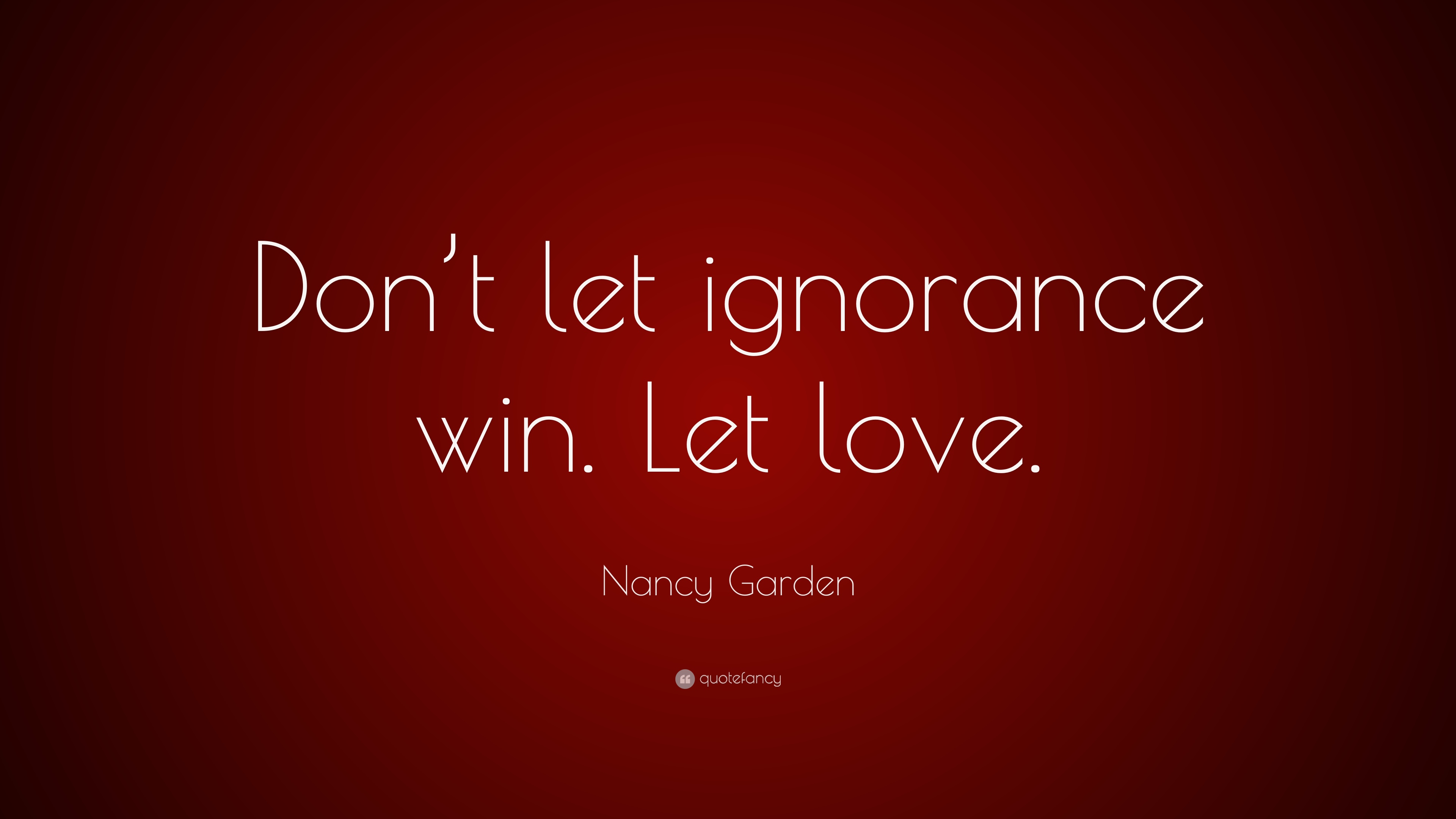 Amazing Wallpaper Love Windows 7 - 1538785-Nancy-Garden-Quote-Don-t-let-ignorance-win-Let-love  Picture_1739100.jpg