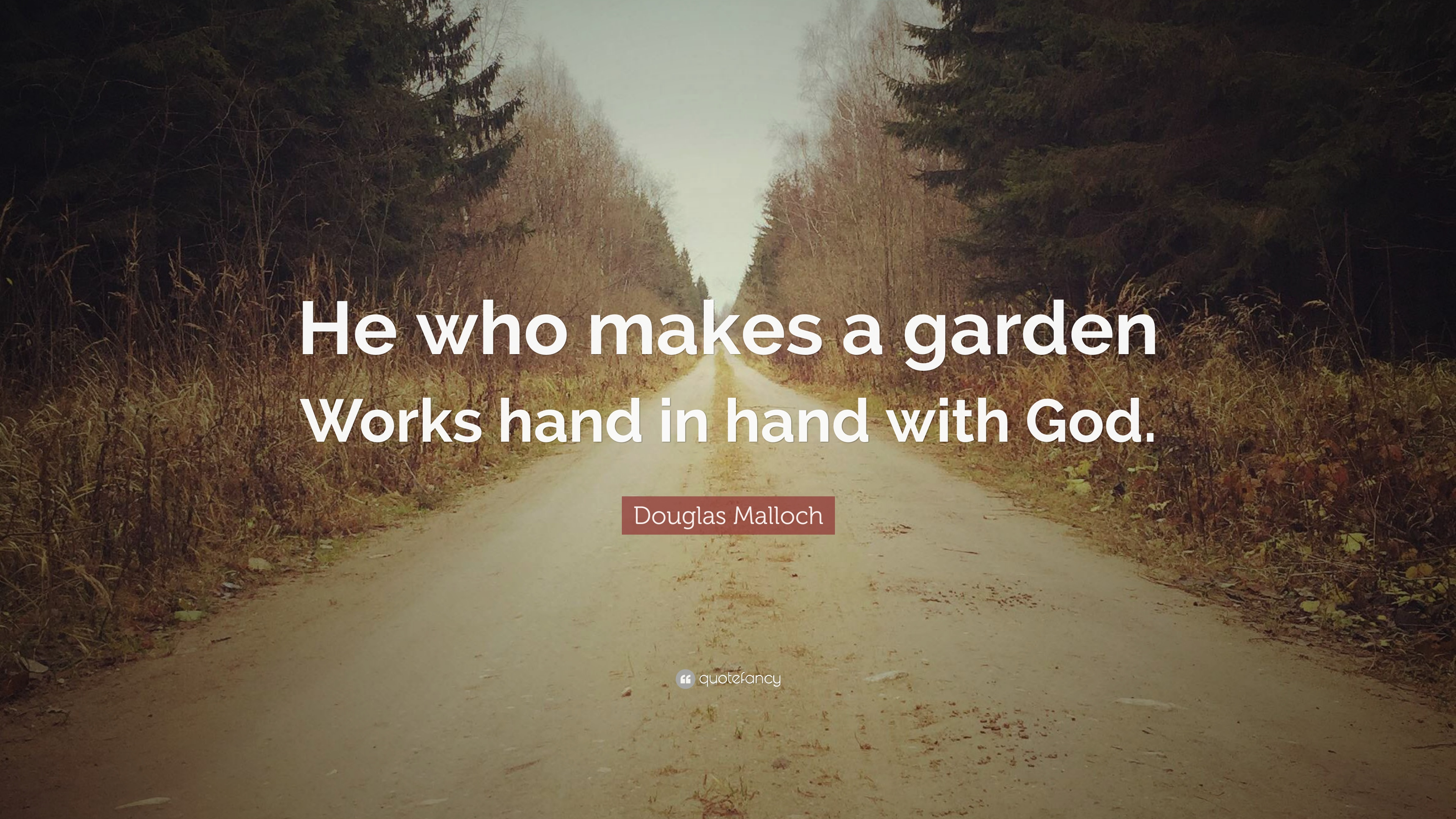 """Douglas Malloch Quote: """"He who makes a garden Works hand in hand ..."""