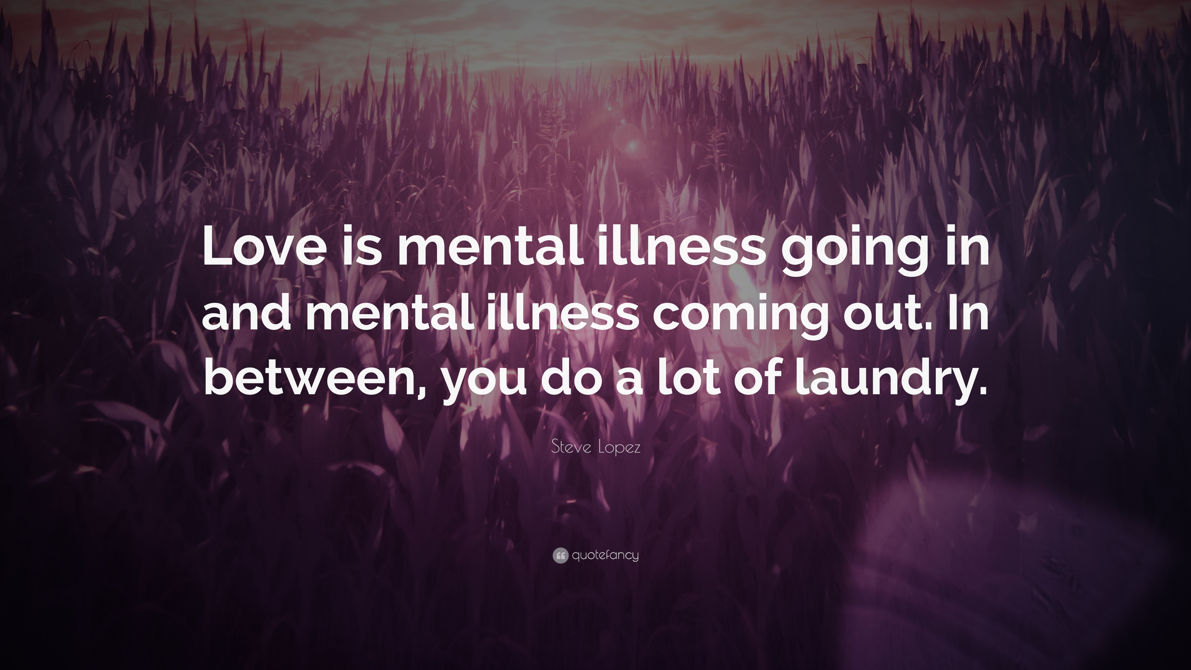 """Steve Lopez Quote: """"Love is mental illness going in and"""