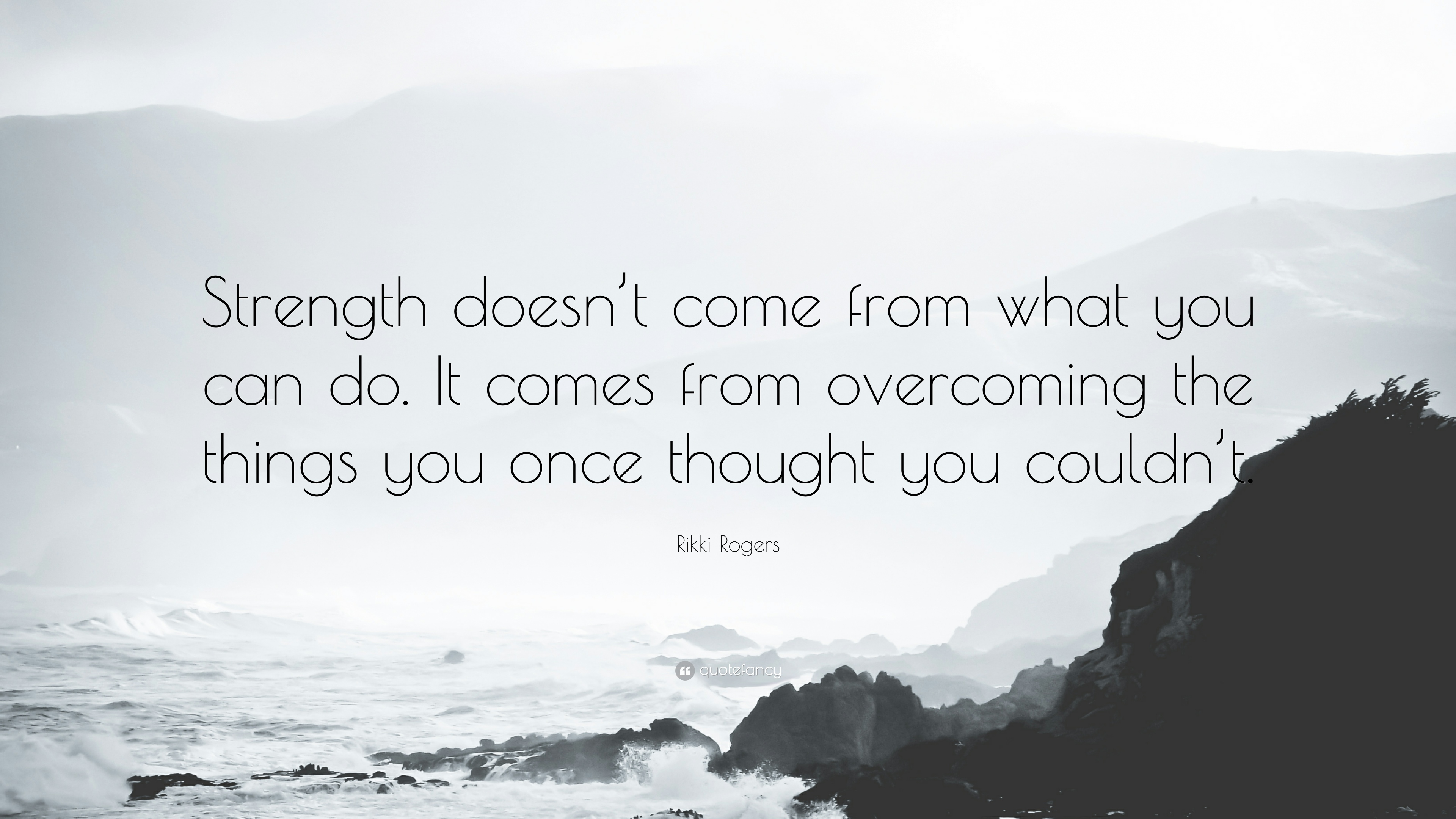 """Strength Quotes: Rikki Rogers Quote: """"Strength Doesn't Come From What You"""