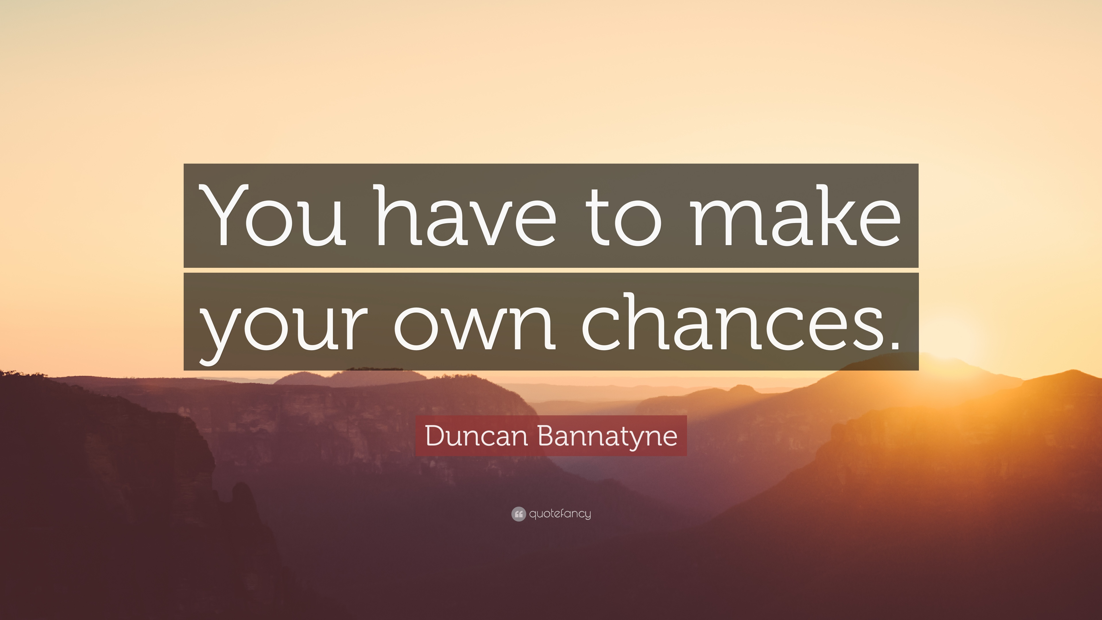 Duncan Bannatyne Quote You Have To Make Your Own Chances