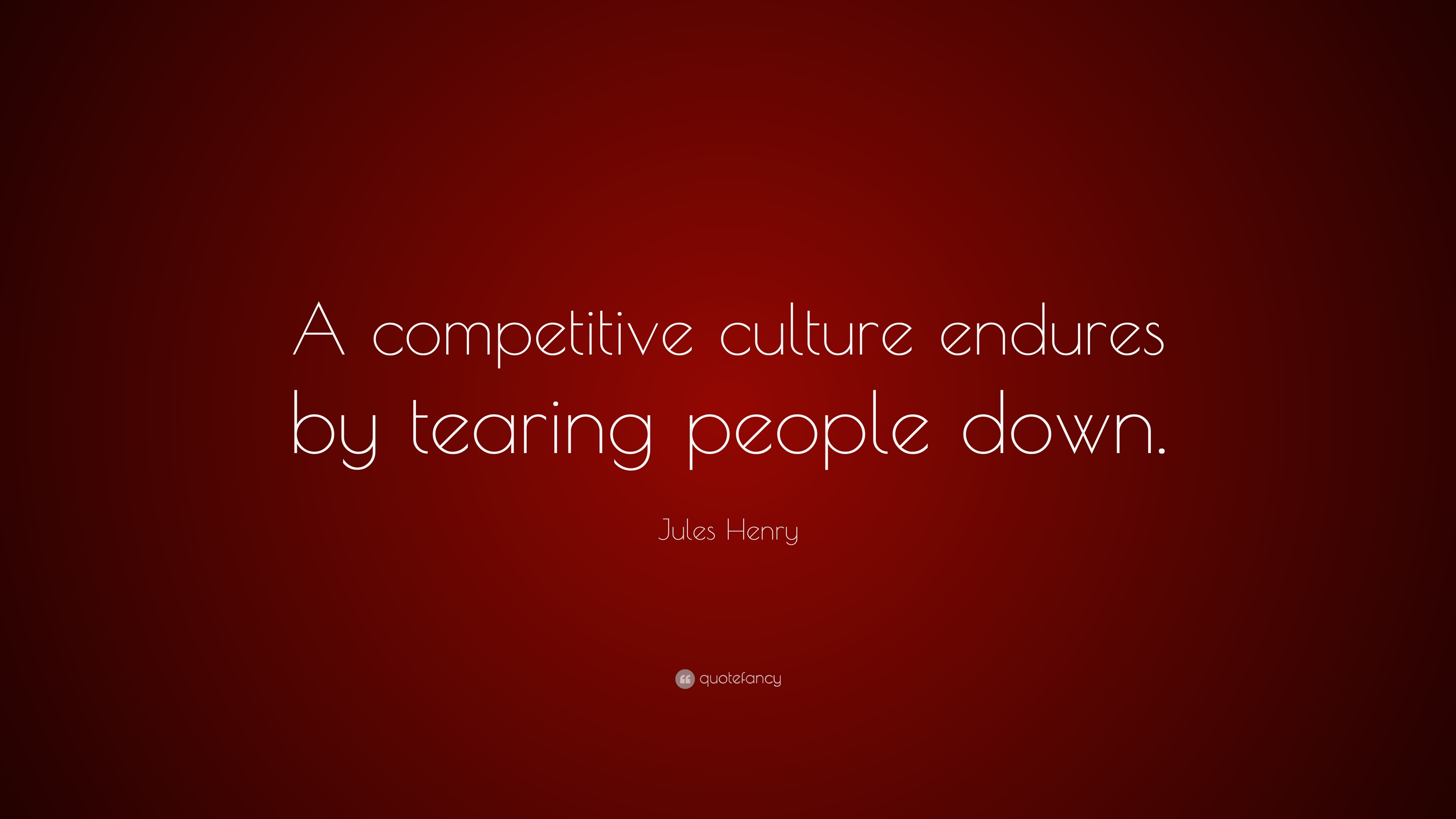 "Jules Henry Quote: ""A competitive culture endures by tearing"