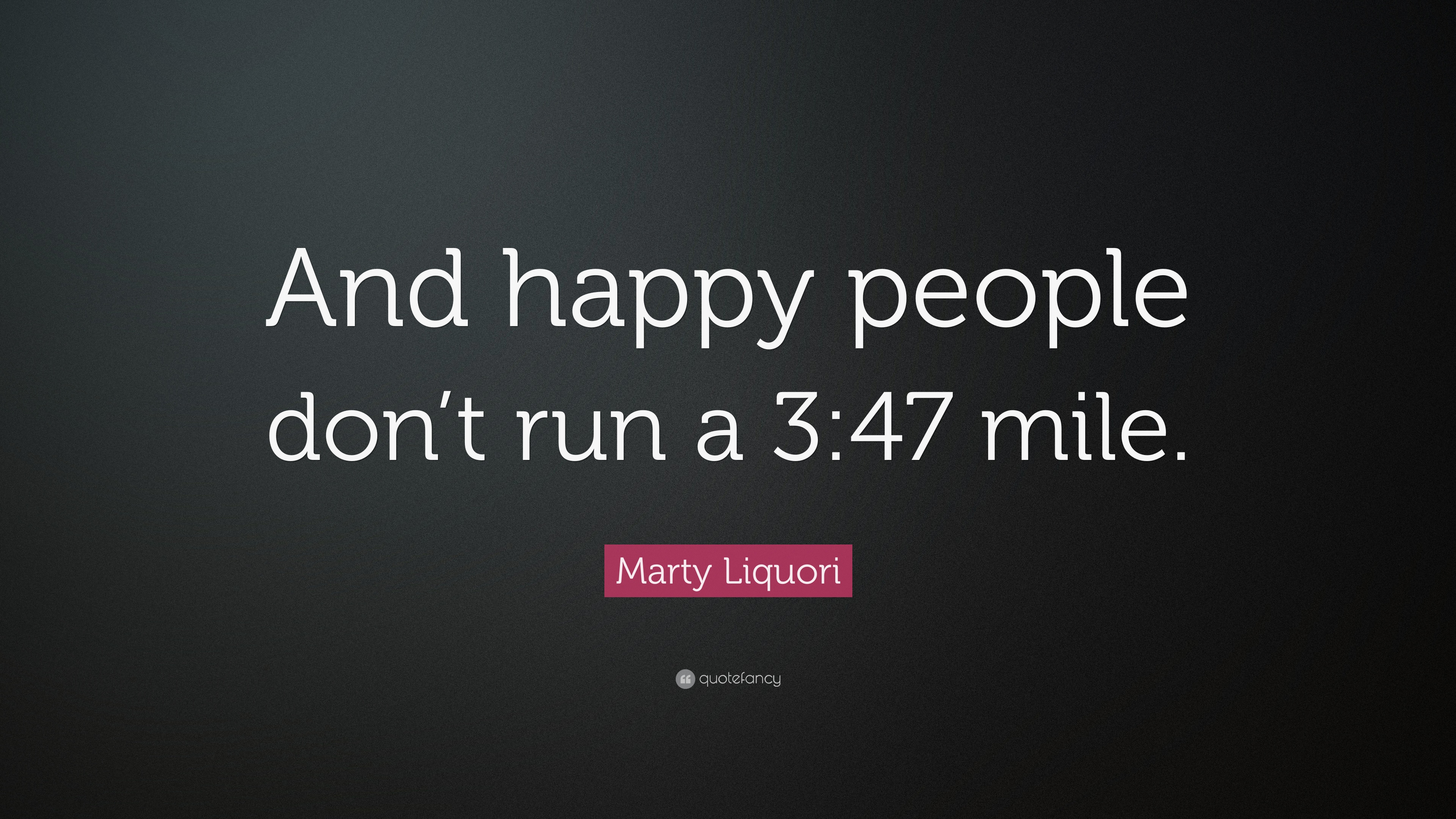 """Marty Liquori Quote: """"And happy people don\'t run a 3:47 mile ..."""