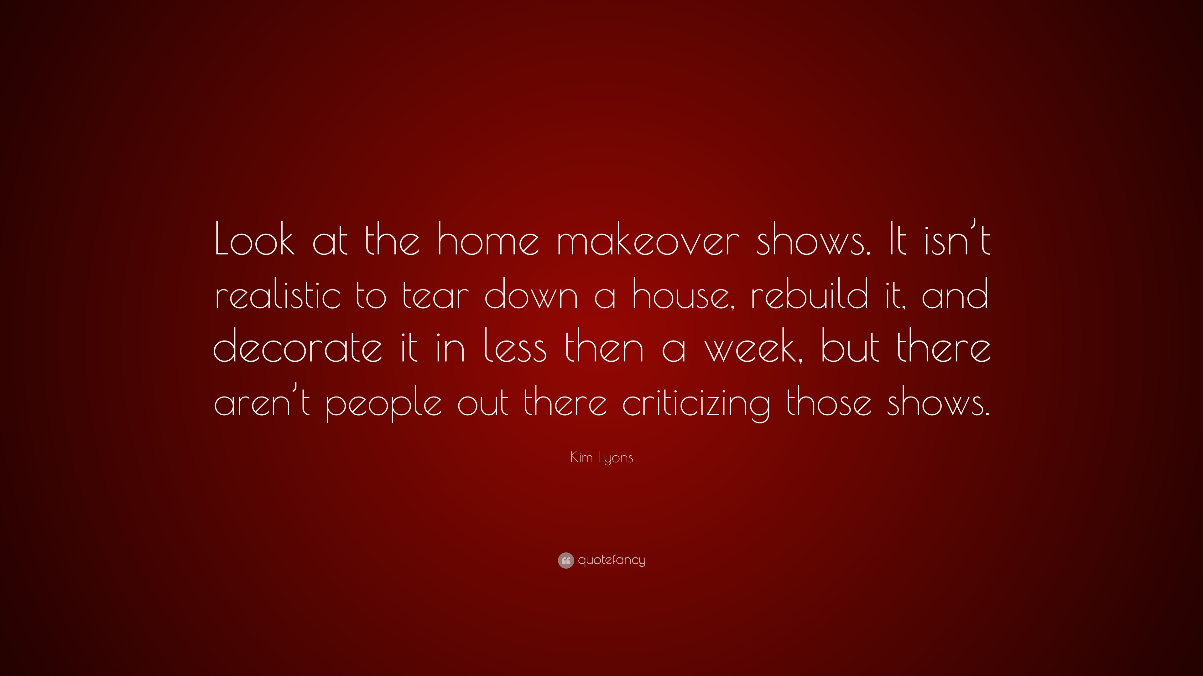 """Home Makeover Shows kim lyons quote: """"look at the home makeover shows. it isn't"""