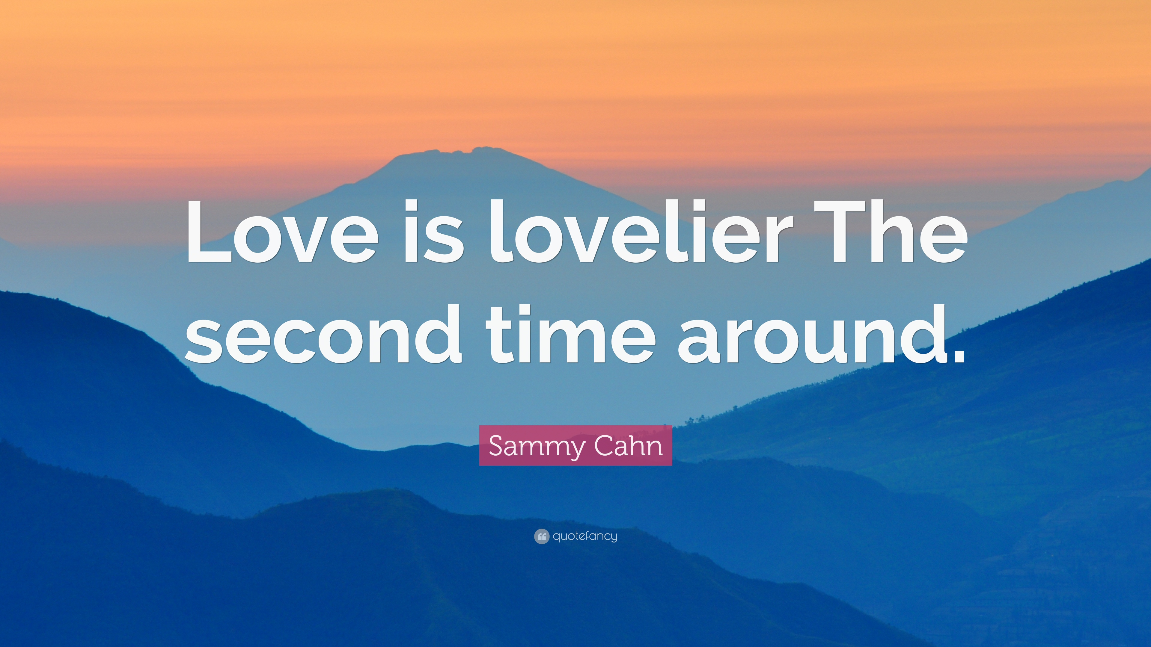 "Sammy Cahn Quote ""Love is lovelier The second time around """