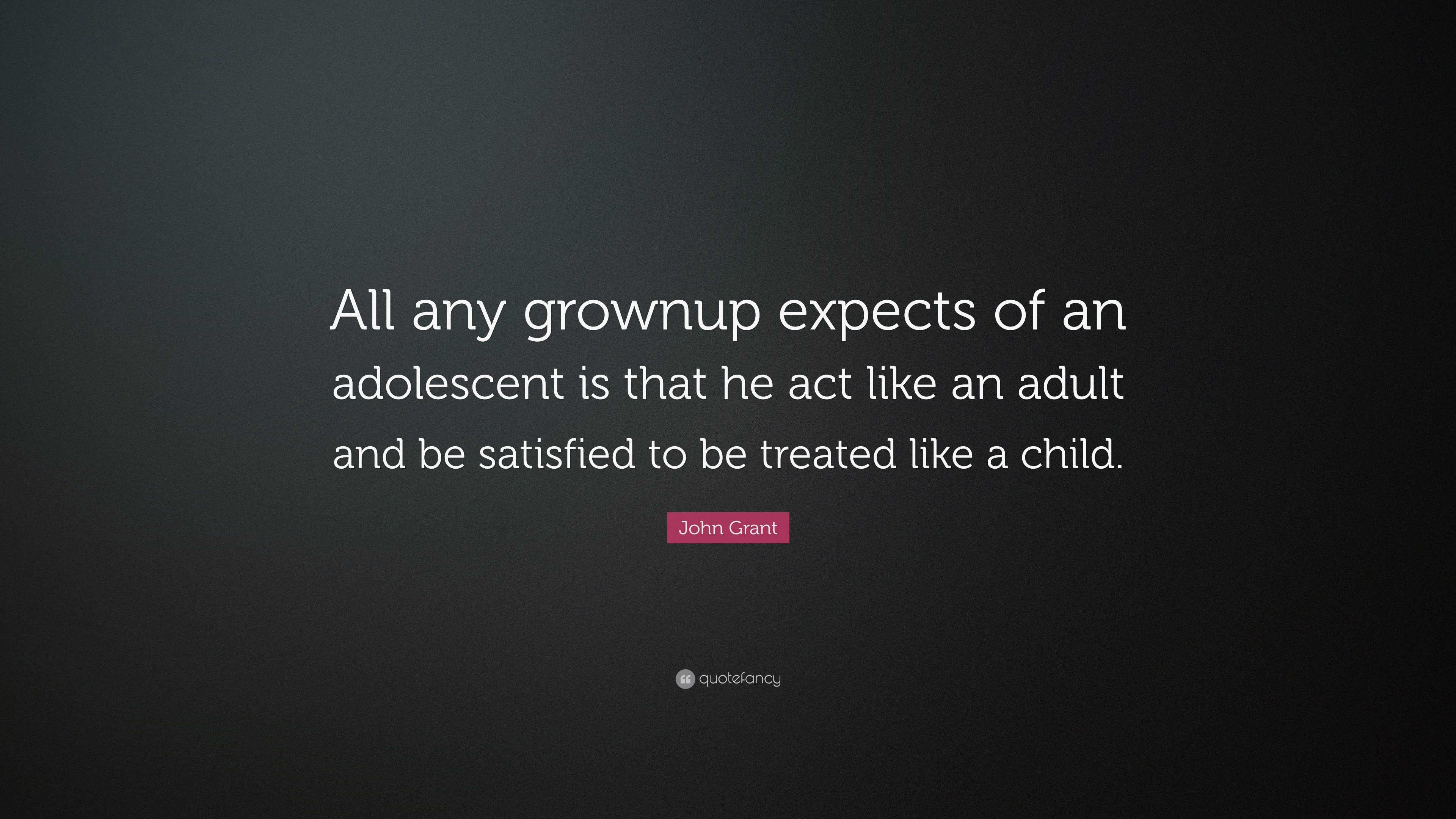 John Grant Quote All Any Grownup Expects Of An Adolescent Is That