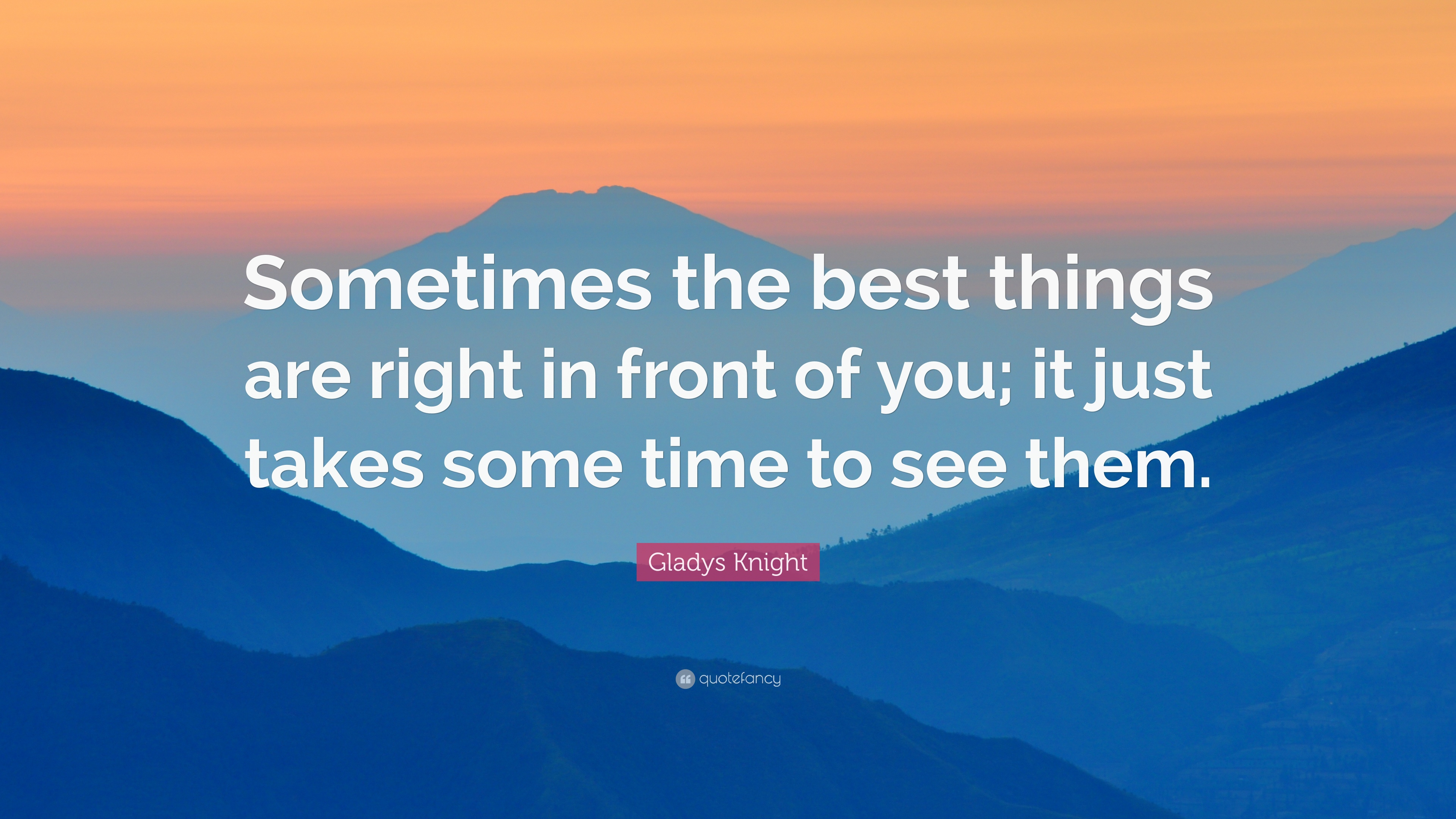 Gladys Knight Quote Sometimes The Best Things Are Right In Front