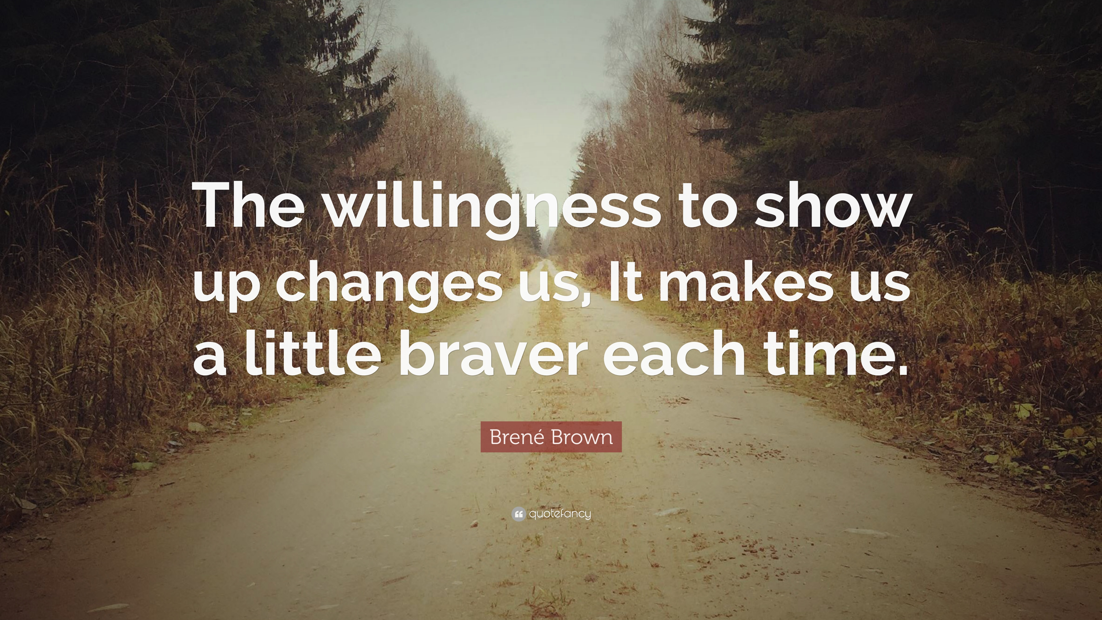 Brené Brown Quote The Willingness To Show Up Changes Us It - Time changes in us