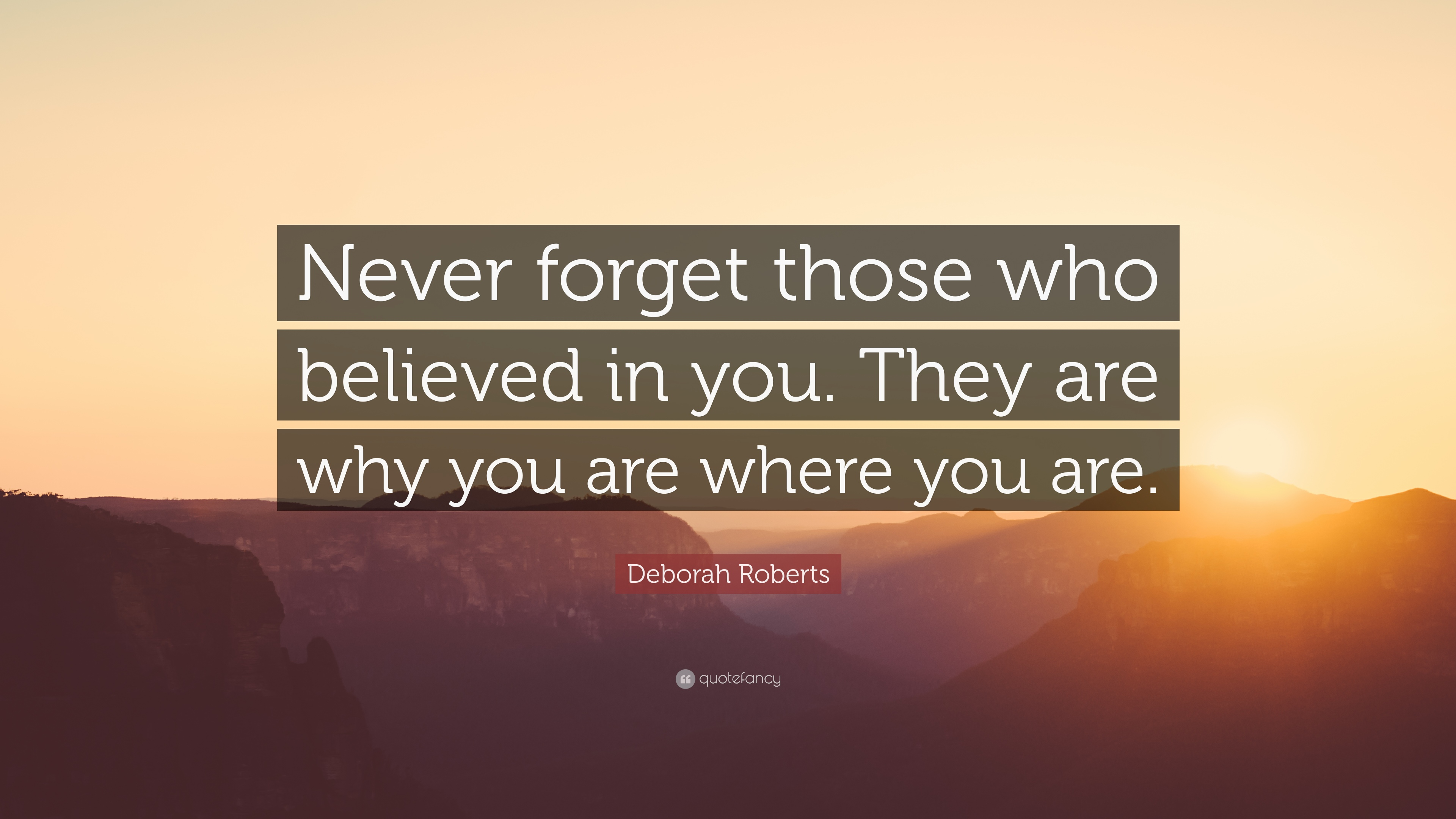 Deborah Roberts Quote Never Forget Those Who Believed In You They