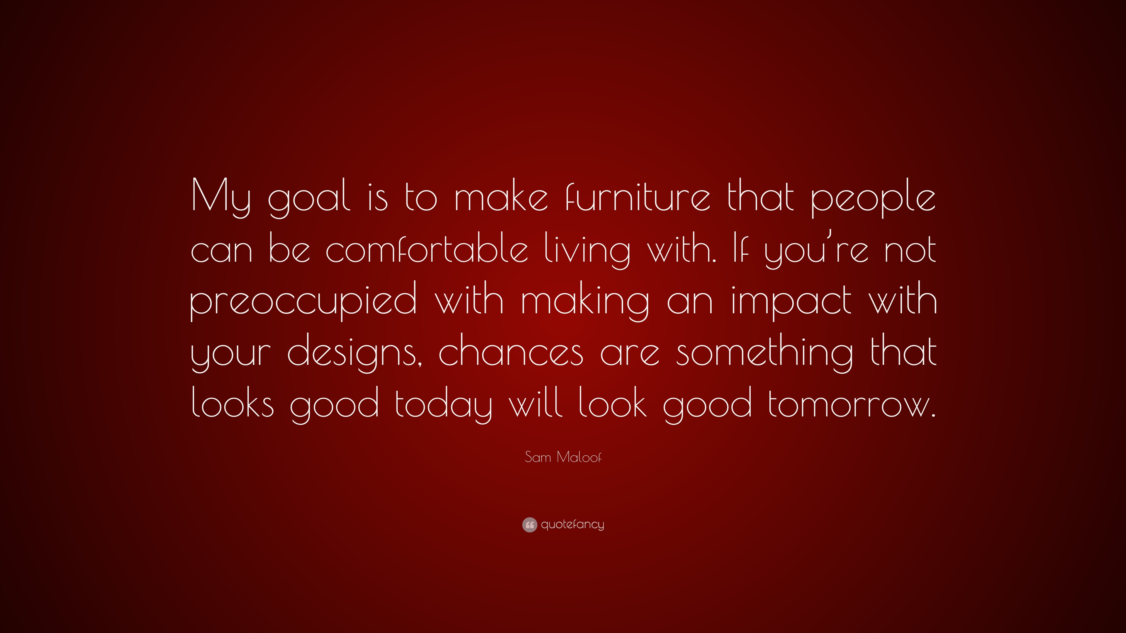 """Sam Maloof Quote: """"My goal is to make furniture that people can be comfortable"""