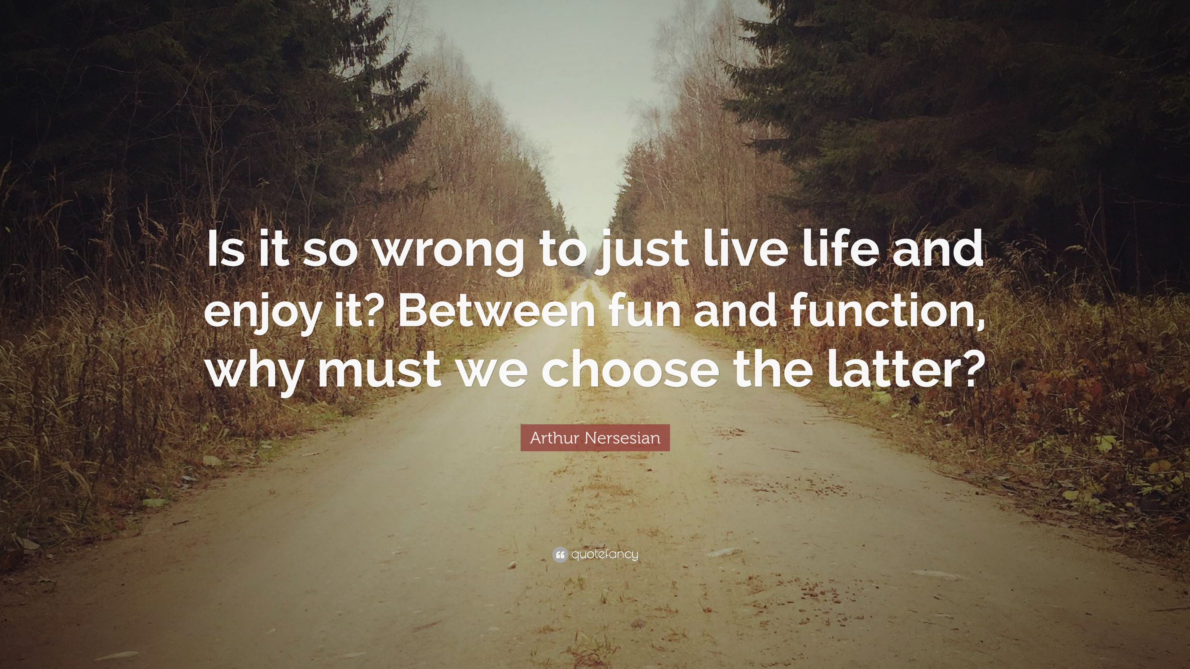 "Just Live Life Quotes Arthur Nersesian Quote ""Is It So Wrong To Just Live Life And"